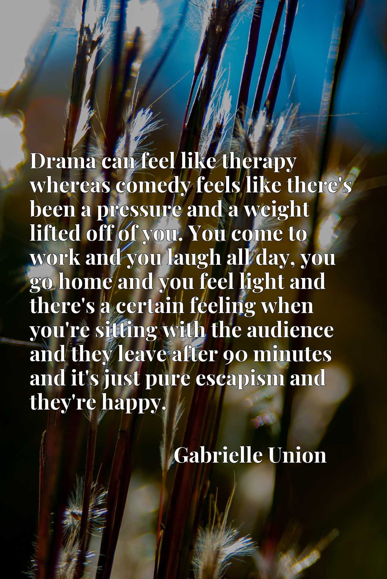 Drama can feel like therapy whereas comedy feels like there's been a pressure and a weight lifted off of you. You come to work and you laugh all day, you go home and you feel light and there's a certain feeling when you're sitting with the audience and they leave after 90 minutes and it's just pure escapism and they're happy.
