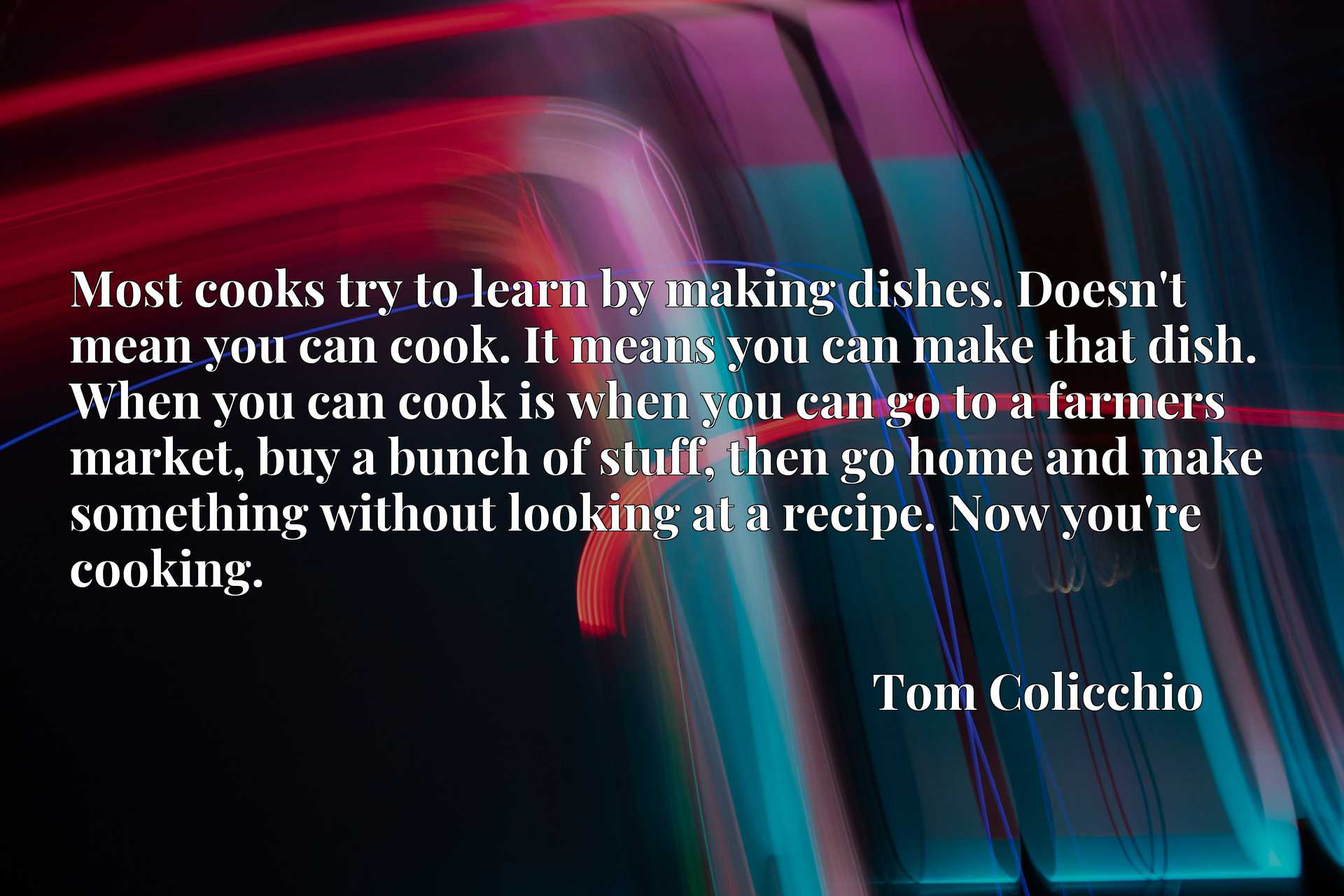 Most cooks try to learn by making dishes. Doesn't mean you can cook. It means you can make that dish. When you can cook is when you can go to a farmers market, buy a bunch of stuff, then go home and make something without looking at a recipe. Now you're cooking.
