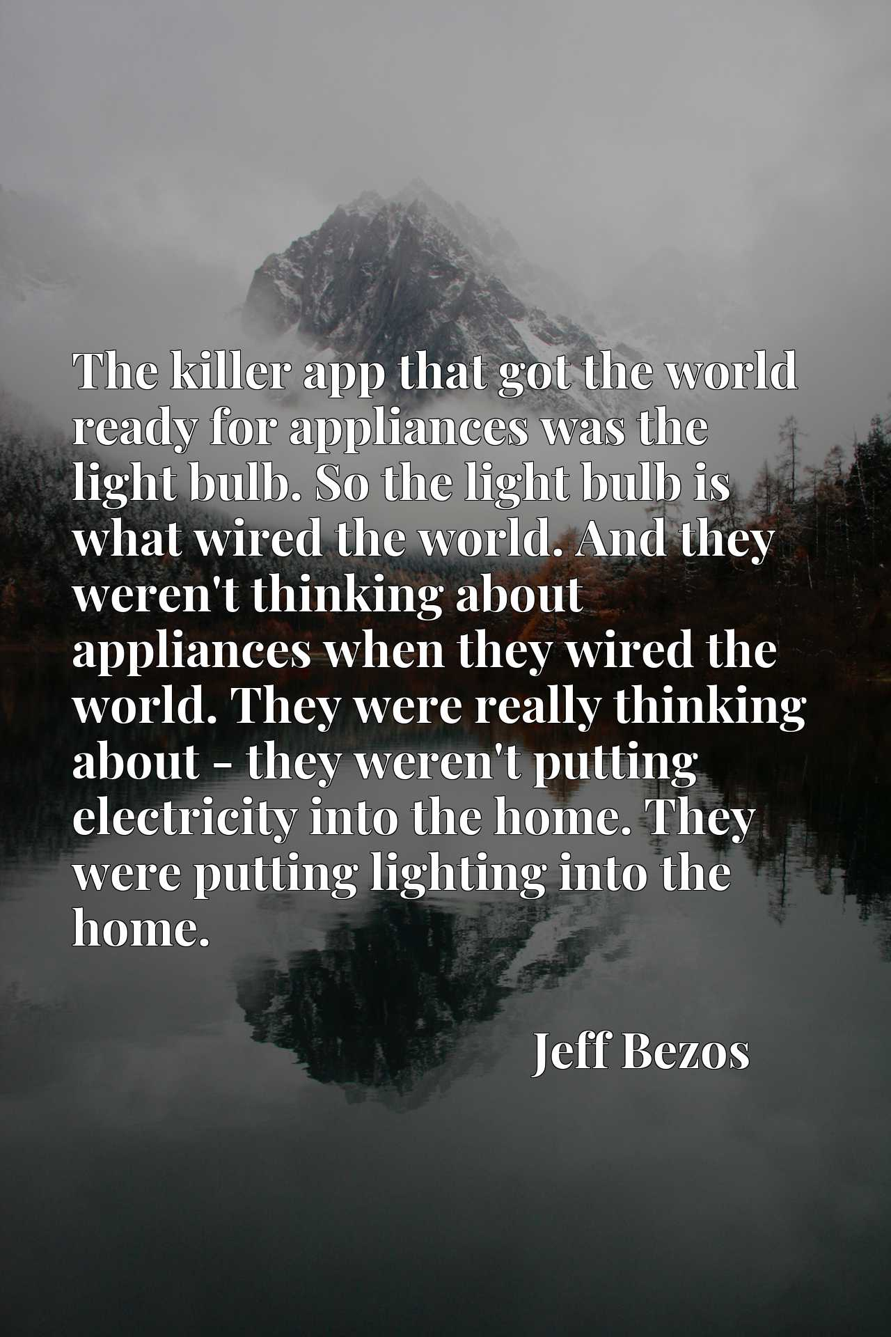 The killer app that got the world ready for appliances was the light bulb. So the light bulb is what wired the world. And they weren't thinking about appliances when they wired the world. They were really thinking about - they weren't putting electricity into the home. They were putting lighting into the home.