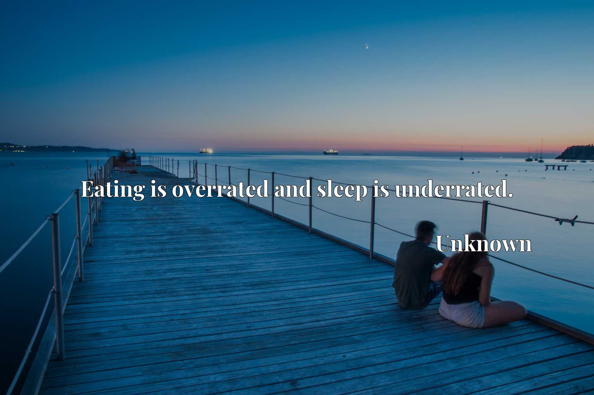 Eating is overrated and sleep is underrated.