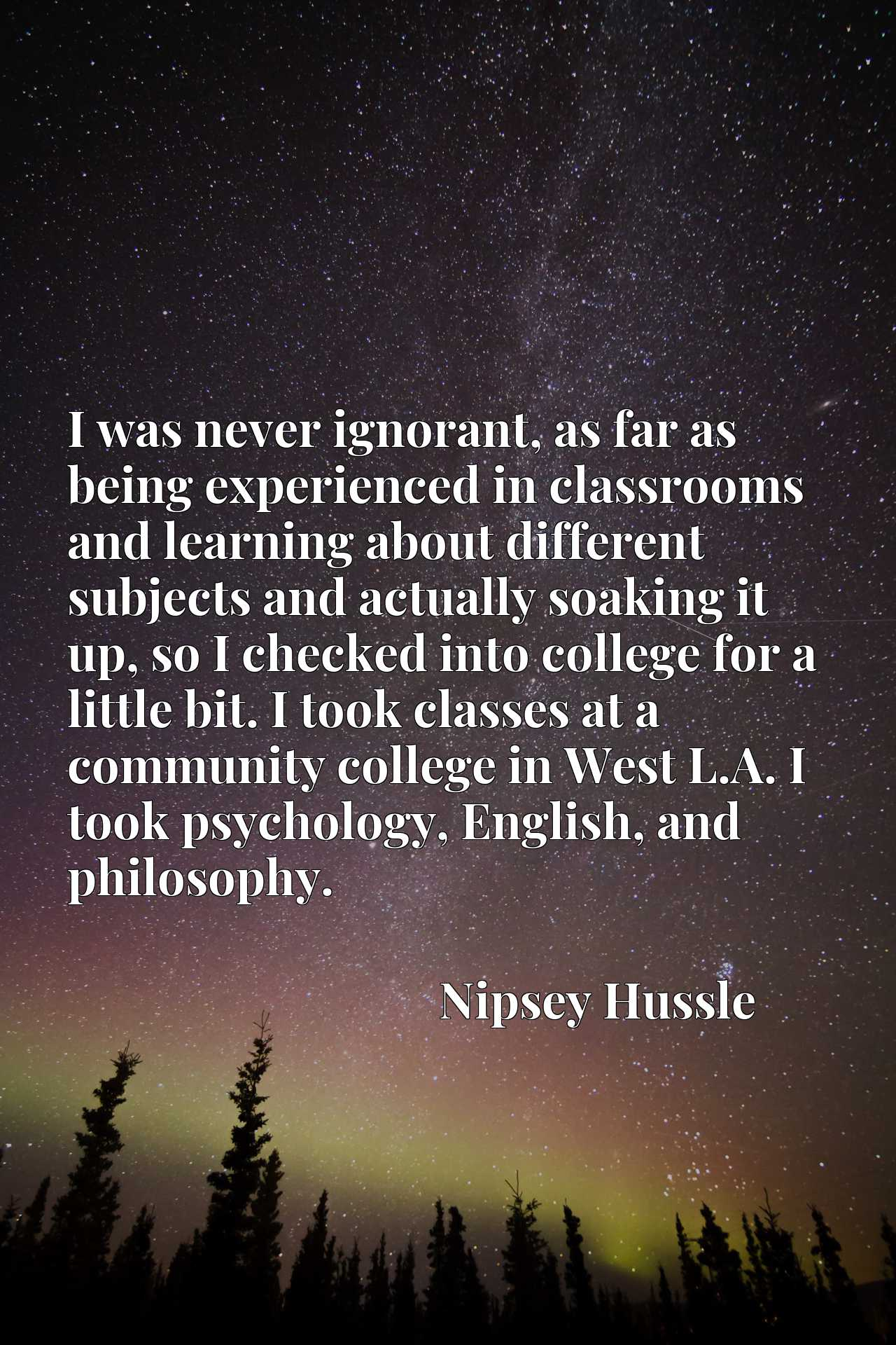 I was never ignorant, as far as being experienced in classrooms and learning about different subjects and actually soaking it up, so I checked into college for a little bit. I took classes at a community college in West L.A. I took psychology, English, and philosophy.