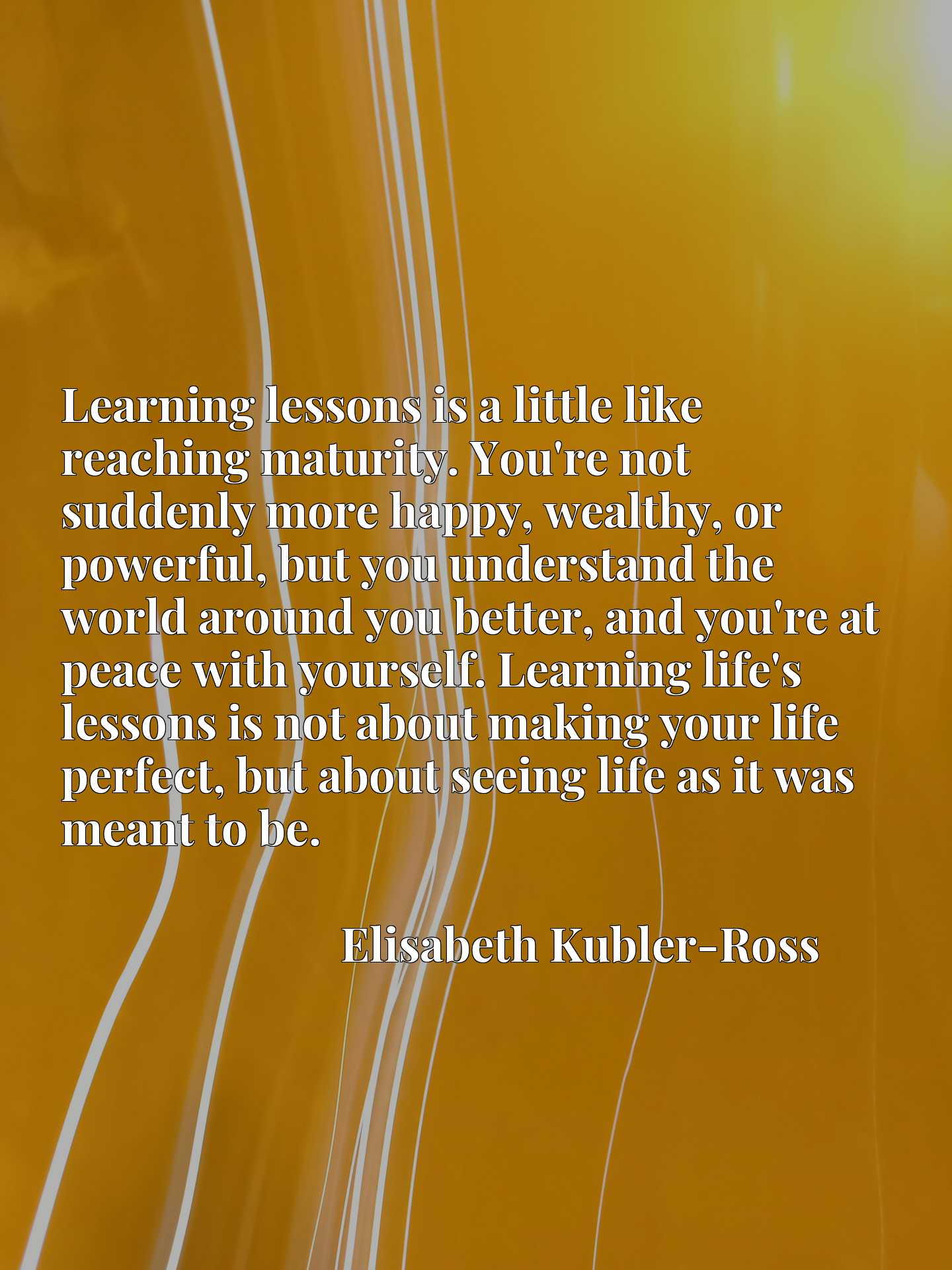Learning lessons is a little like reaching maturity. You're not suddenly more happy, wealthy, or powerful, but you understand the world around you better, and you're at peace with yourself. Learning life's lessons is not about making your life perfect, but about seeing life as it was meant to be.