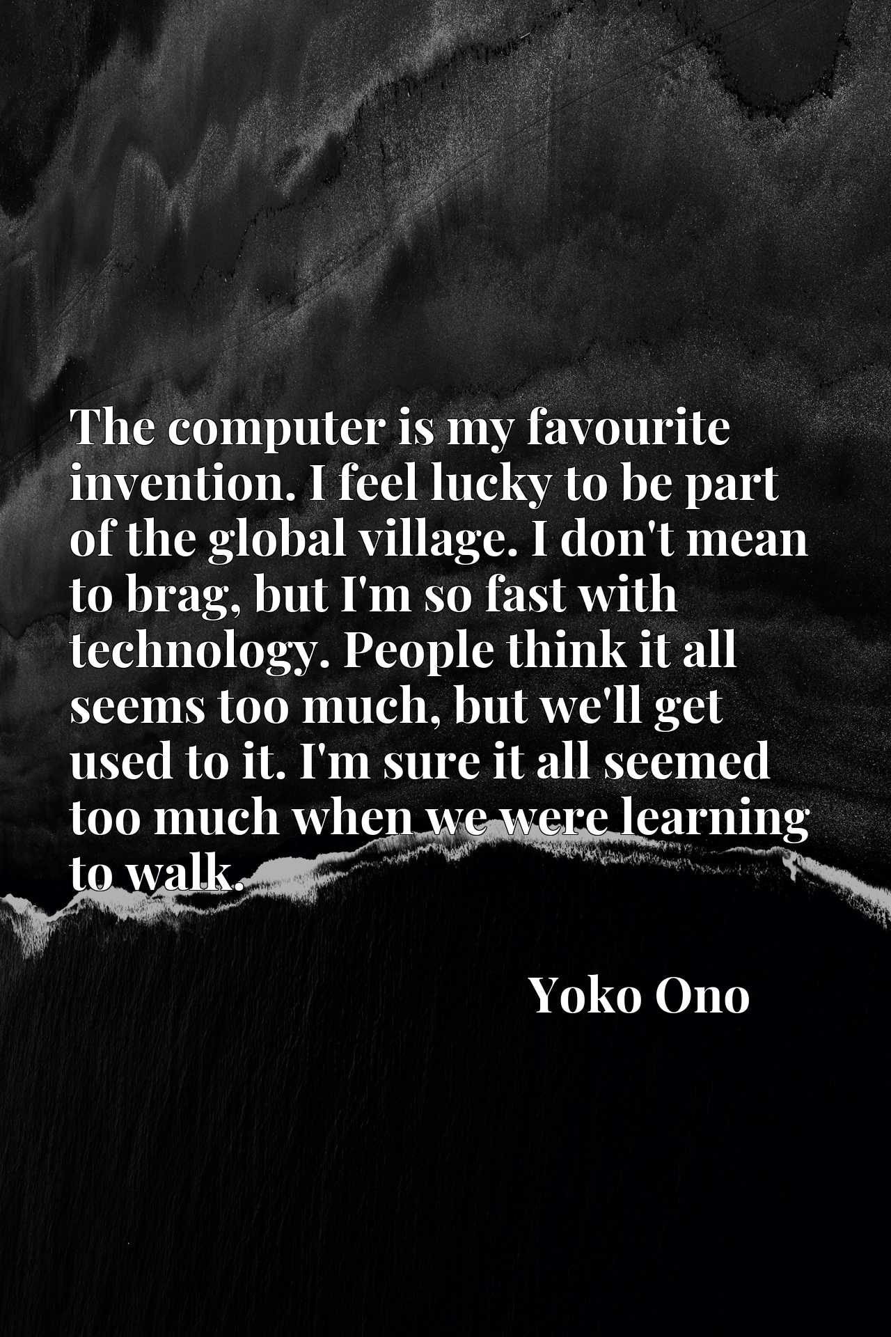The computer is my favourite invention. I feel lucky to be part of the global village. I don't mean to brag, but I'm so fast with technology. People think it all seems too much, but we'll get used to it. I'm sure it all seemed too much when we were learning to walk.