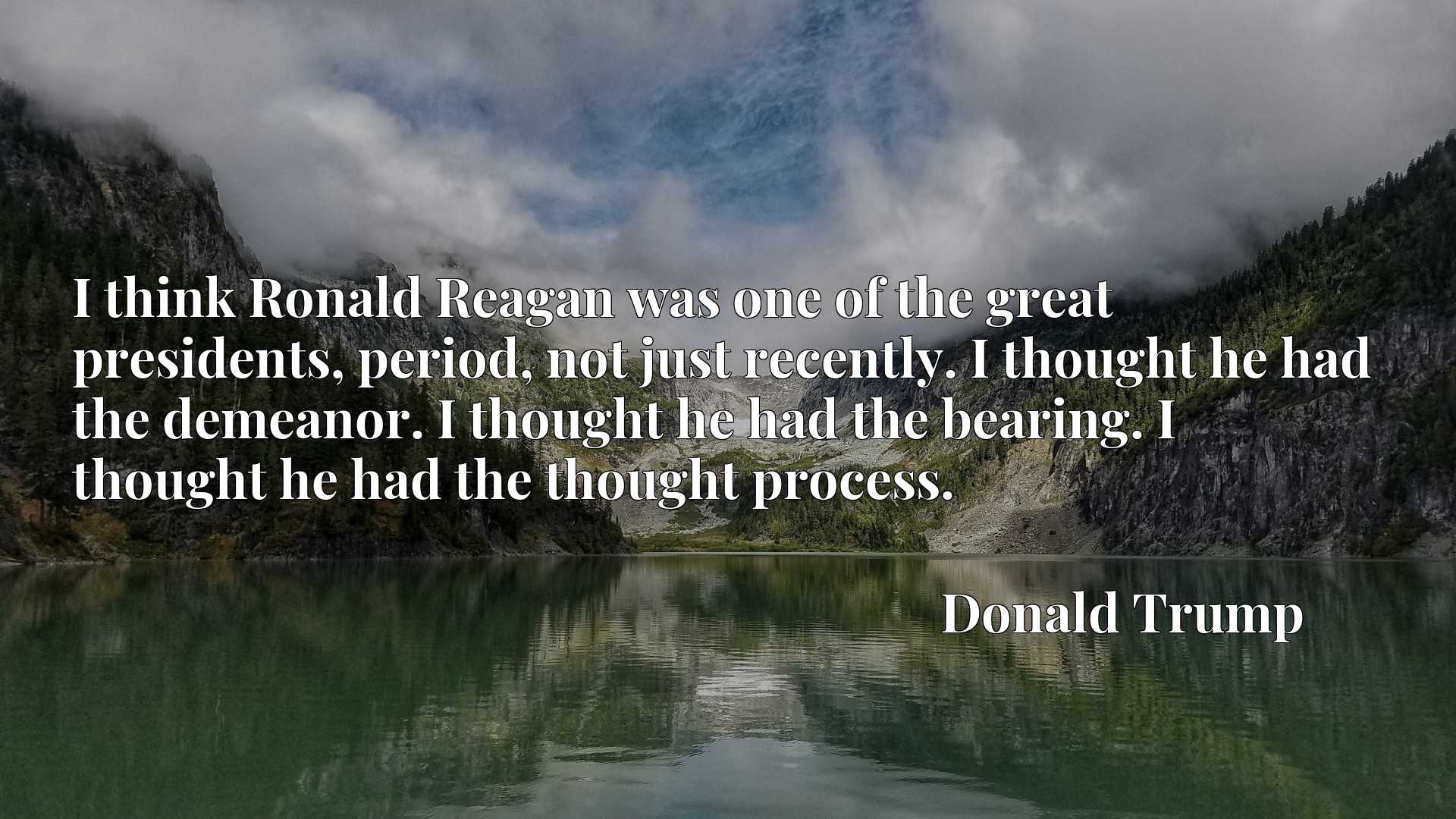 I think Ronald Reagan was one of the great presidents, period, not just recently. I thought he had the demeanor. I thought he had the bearing. I thought he had the thought process.
