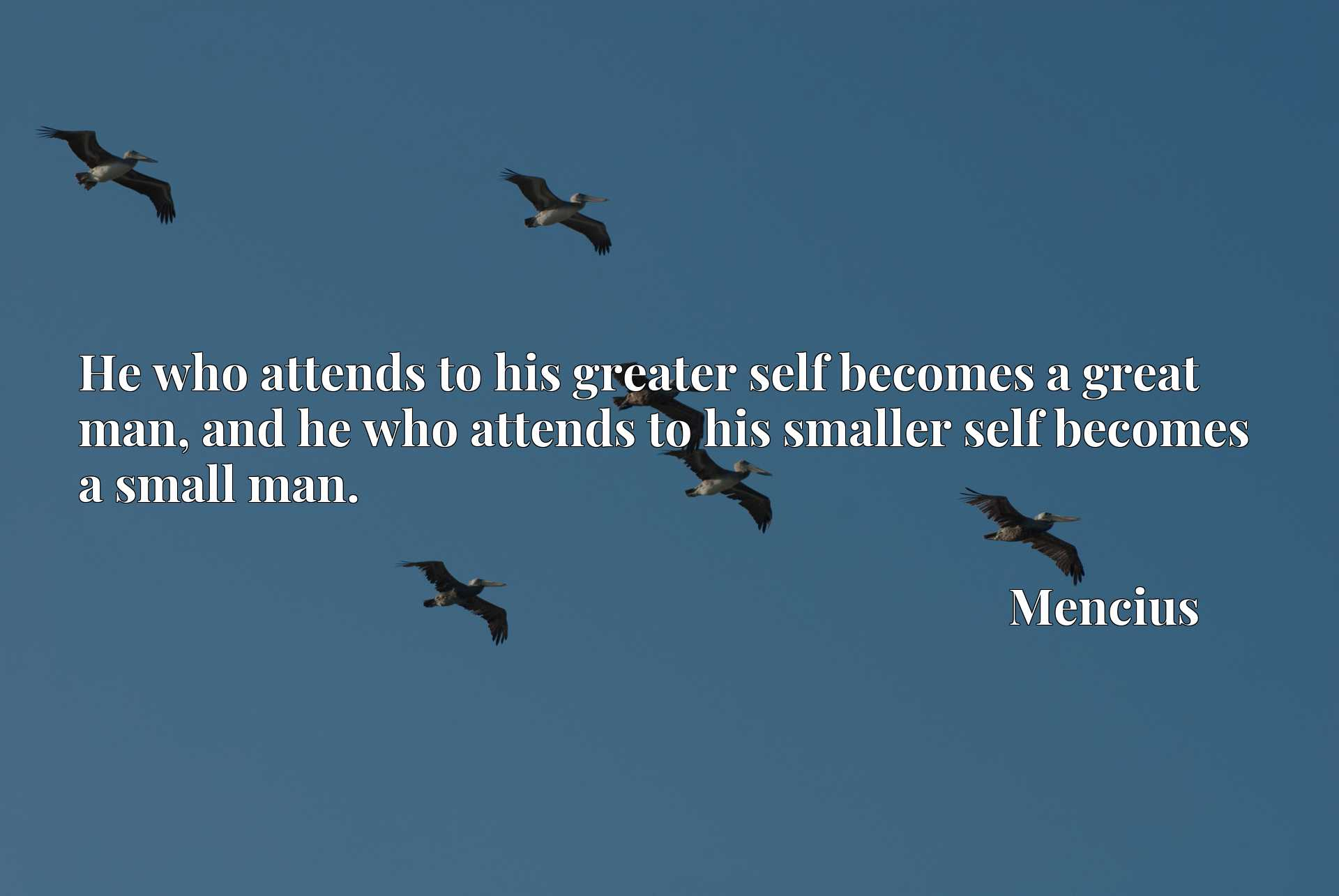 He who attends to his greater self becomes a great man, and he who attends to his smaller self becomes a small man.
