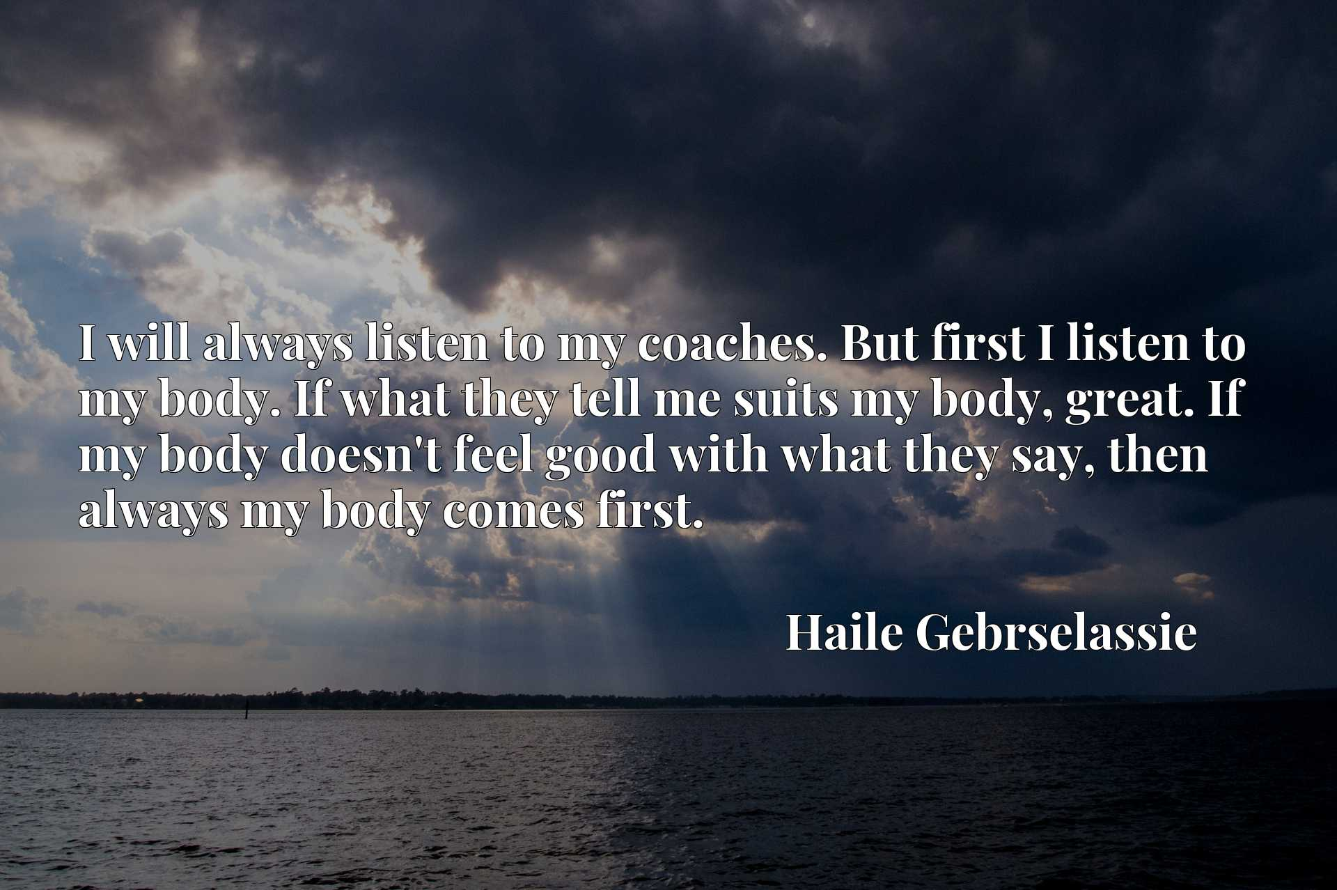 I will always listen to my coaches. But first I listen to my body. If what they tell me suits my body, great. If my body doesn't feel good with what they say, then always my body comes first.