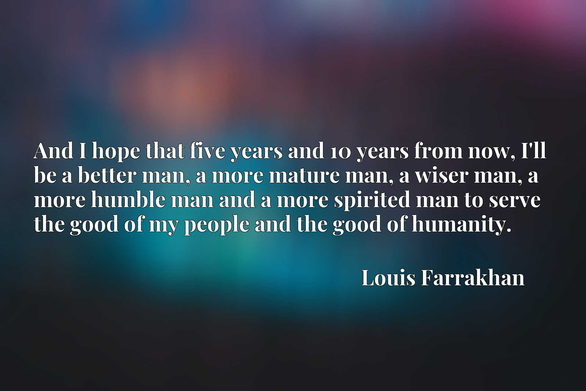 And I hope that five years and 10 years from now, I'll be a better man, a more mature man, a wiser man, a more humble man and a more spirited man to serve the good of my people and the good of humanity.