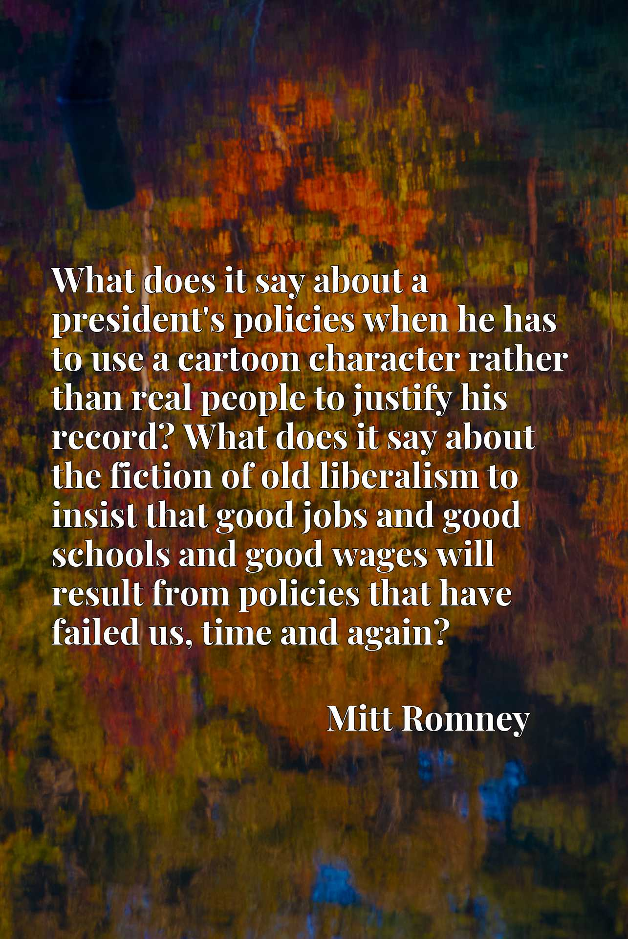 What does it say about a president's policies when he has to use a cartoon character rather than real people to justify his record? What does it say about the fiction of old liberalism to insist that good jobs and good schools and good wages will result from policies that have failed us, time and again?