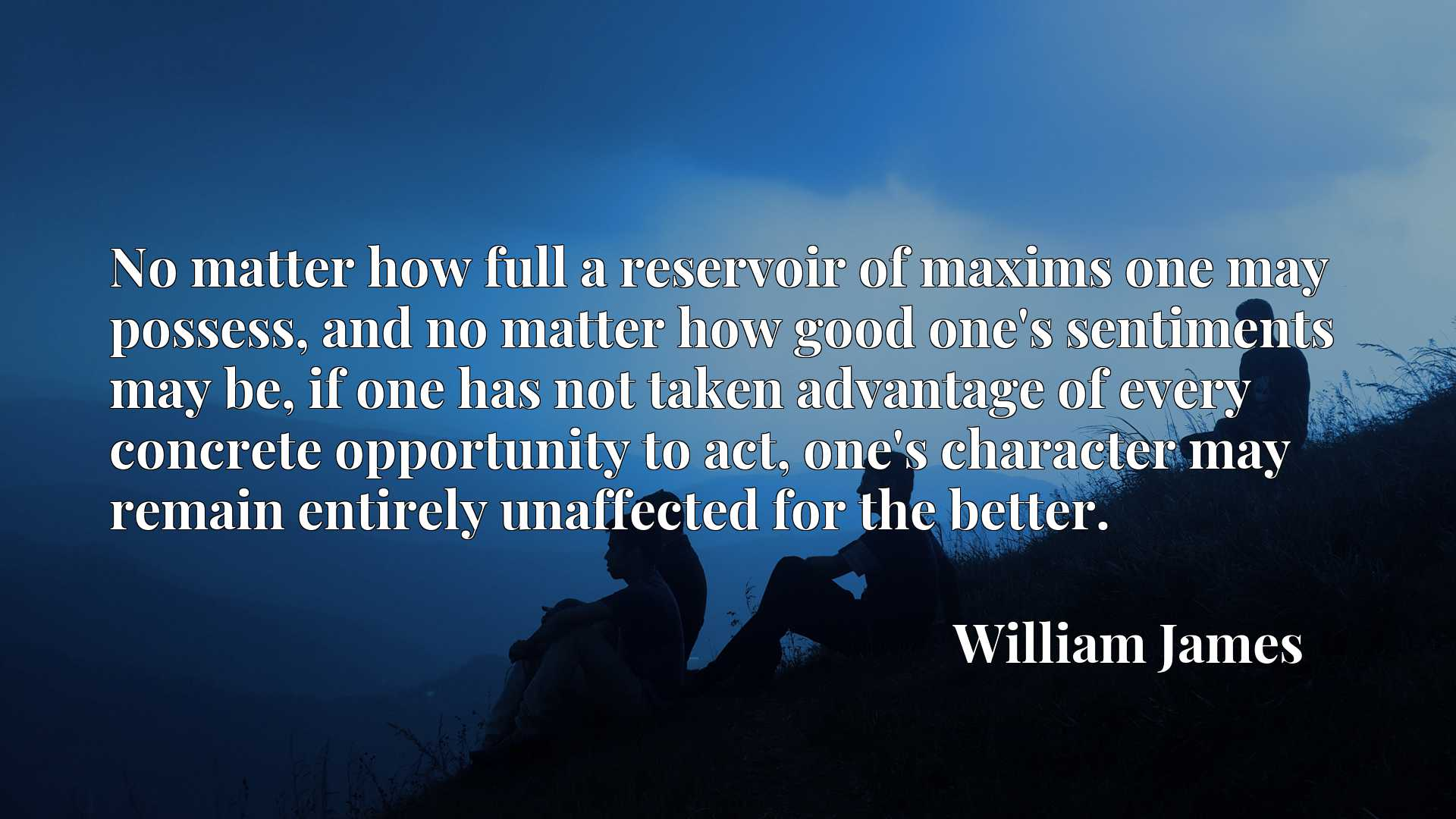 No matter how full a reservoir of maxims one may possess, and no matter how good one's sentiments may be, if one has not taken advantage of every concrete opportunity to act, one's character may remain entirely unaffected for the better.