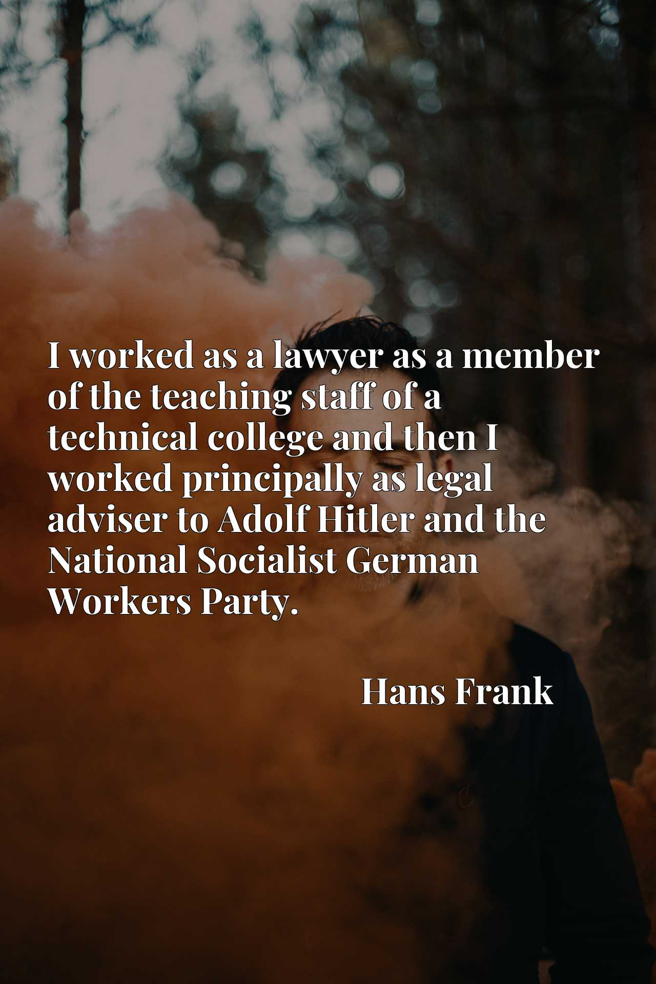 I worked as a lawyer as a member of the teaching staff of a technical college and then I worked principally as legal adviser to Adolf Hitler and the National Socialist German Workers Party.
