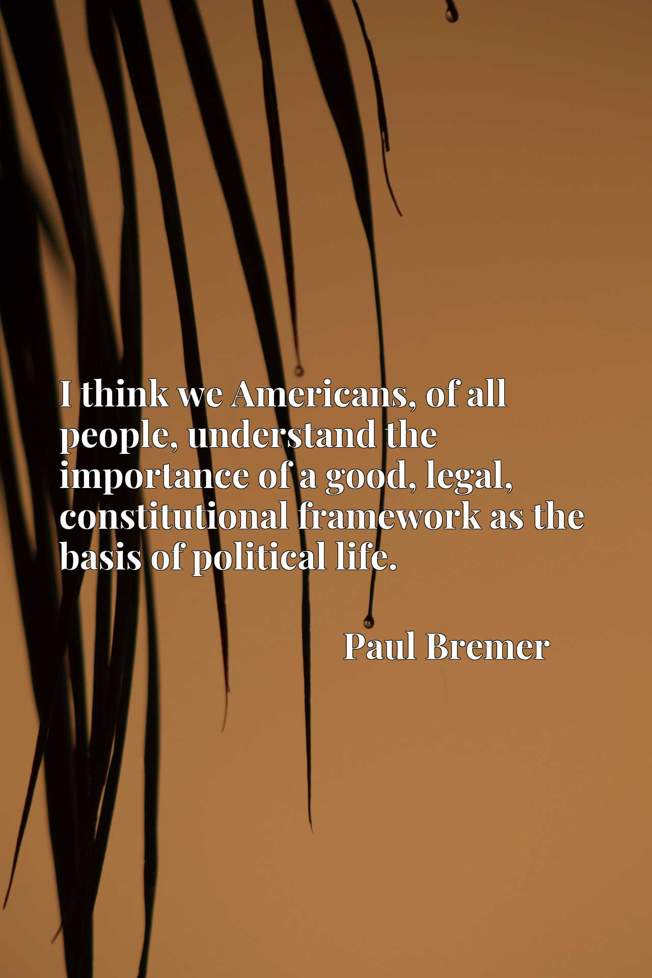 I think we Americans, of all people, understand the importance of a good, legal, constitutional framework as the basis of political life.