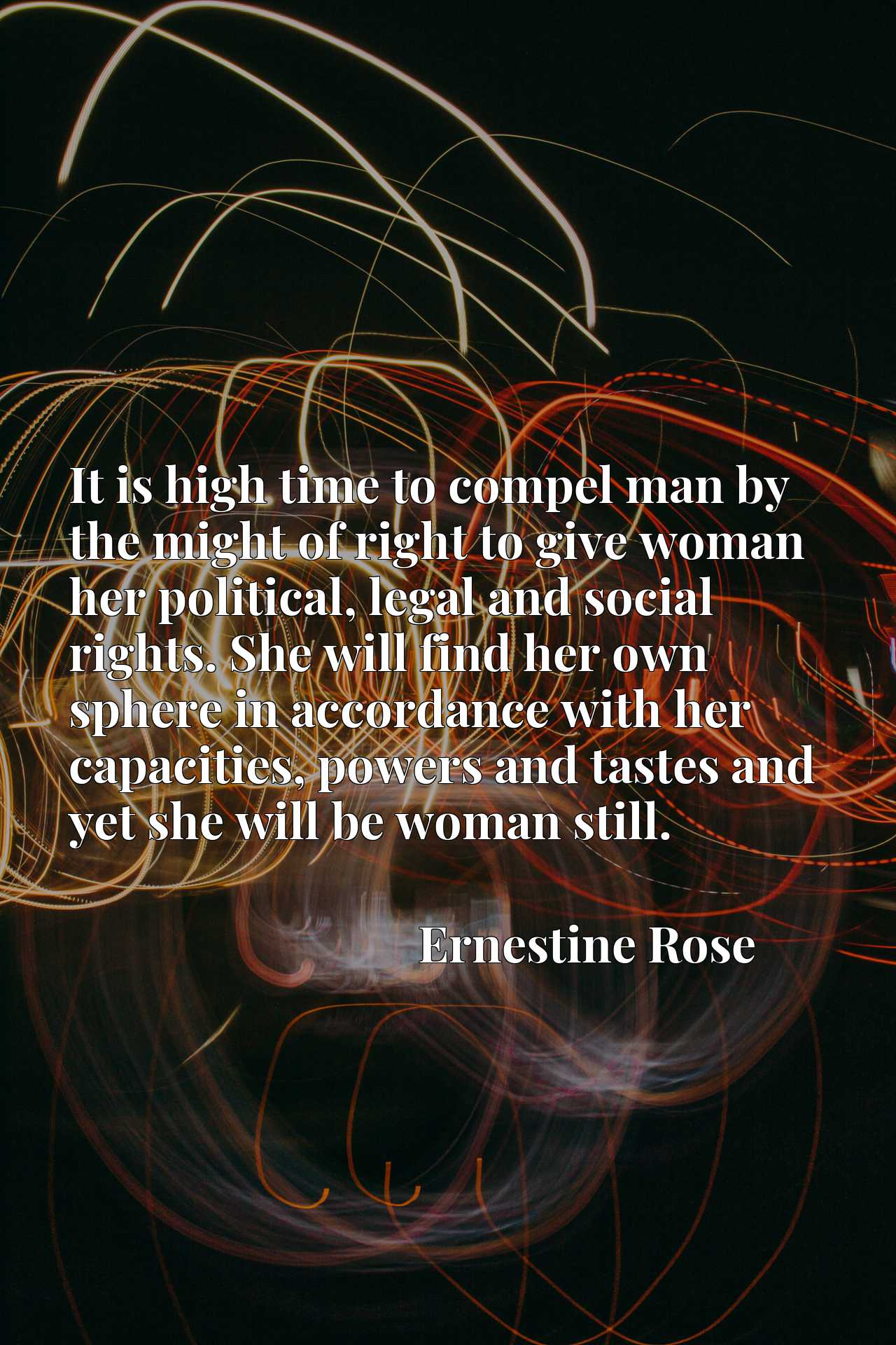 It is high time to compel man by the might of right to give woman her political, legal and social rights. She will find her own sphere in accordance with her capacities, powers and tastes and yet she will be woman still.