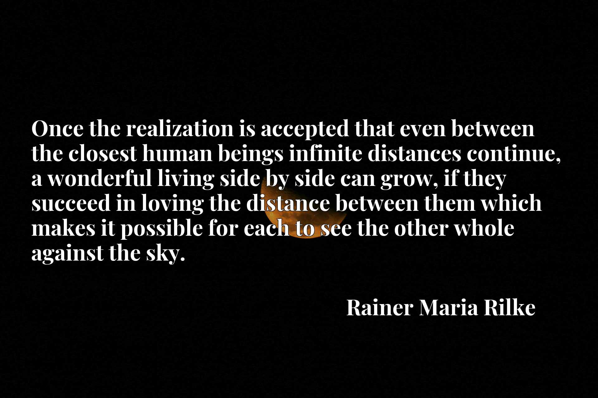 Once the realization is accepted that even between the closest human beings infinite distances continue, a wonderful living side by side can grow, if they succeed in loving the distance between them which makes it possible for each to see the other whole against the sky.