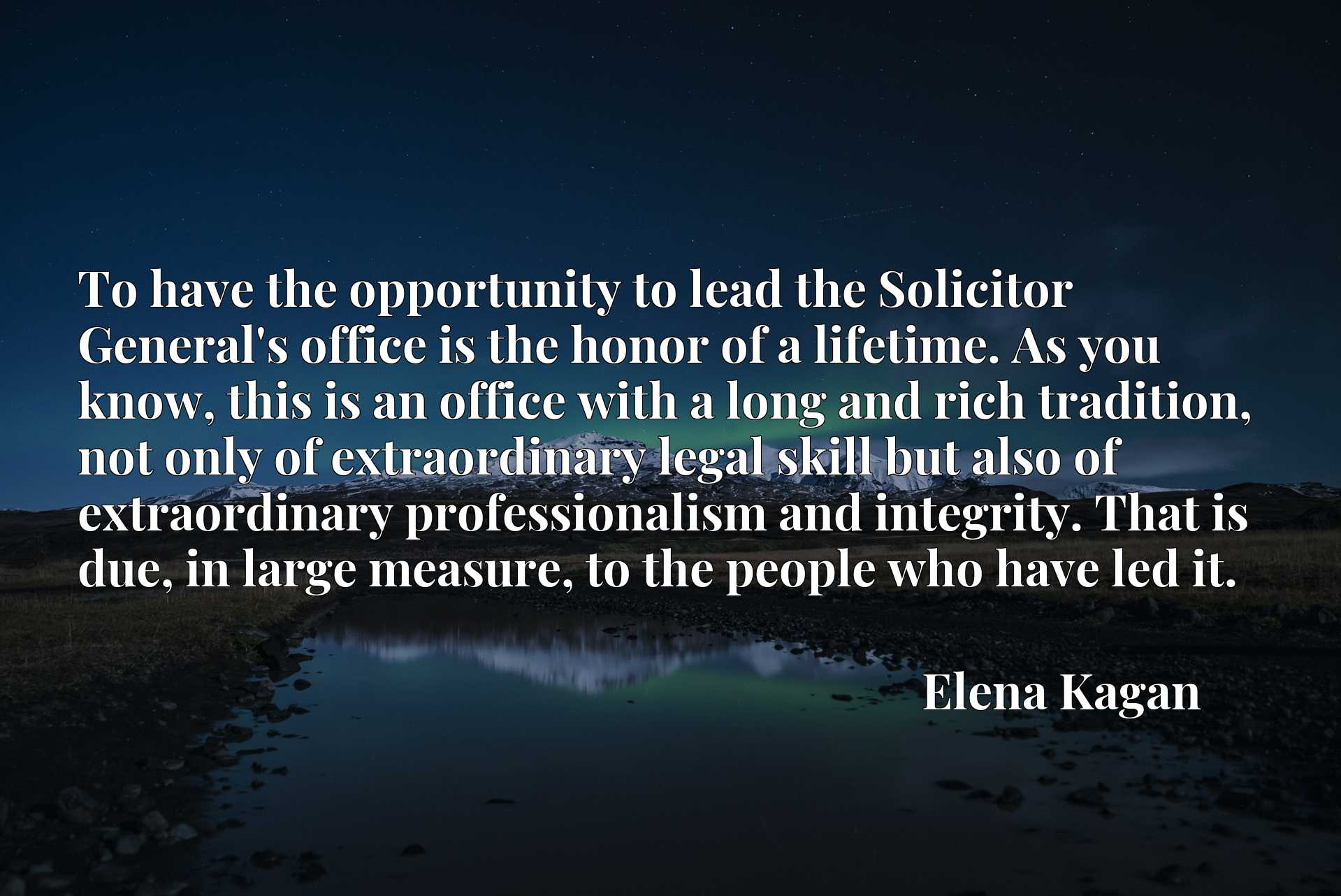 To have the opportunity to lead the Solicitor General's office is the honor of a lifetime. As you know, this is an office with a long and rich tradition, not only of extraordinary legal skill but also of extraordinary professionalism and integrity. That is due, in large measure, to the people who have led it.