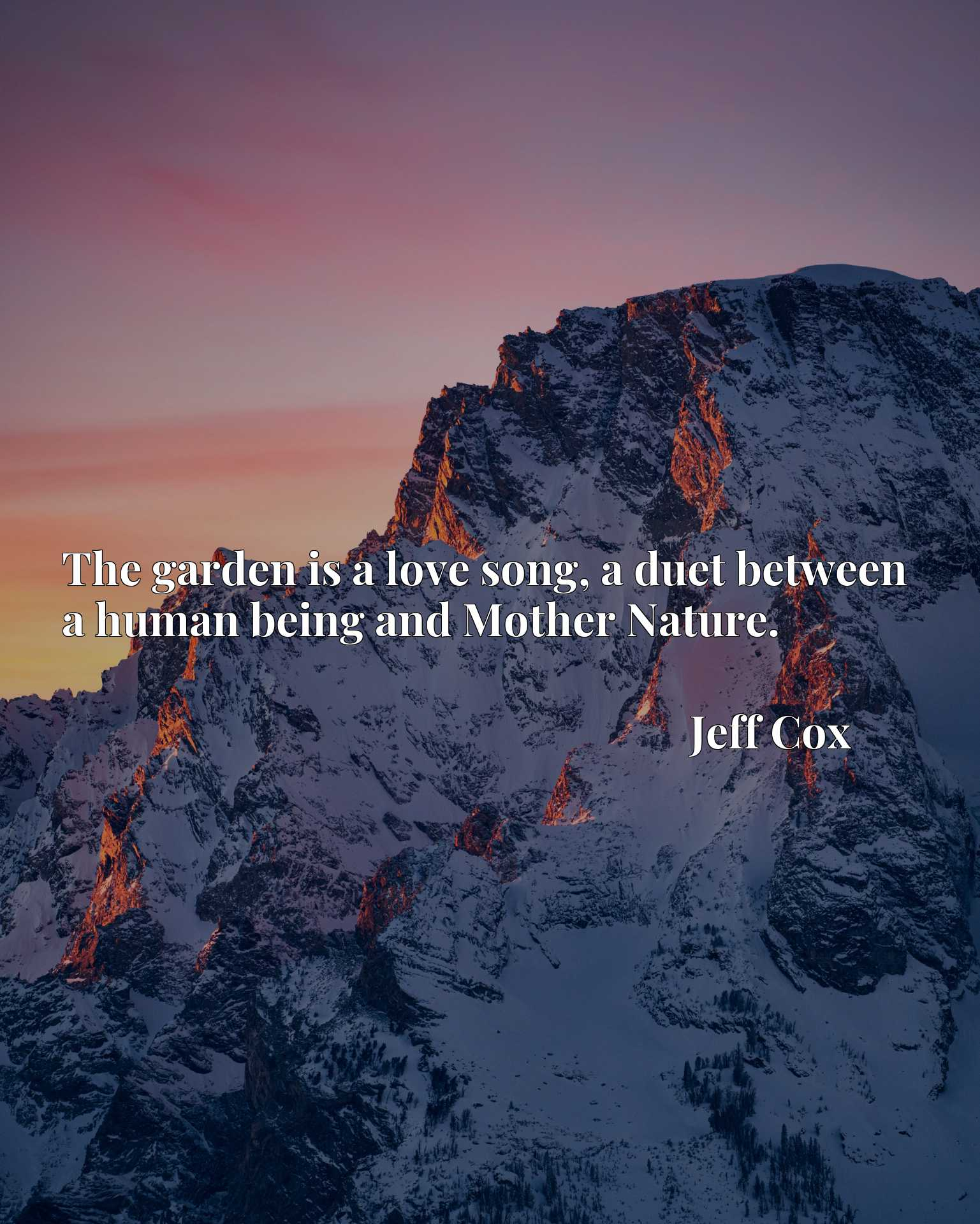 The garden is a love song, a duet between a human being and Mother Nature.