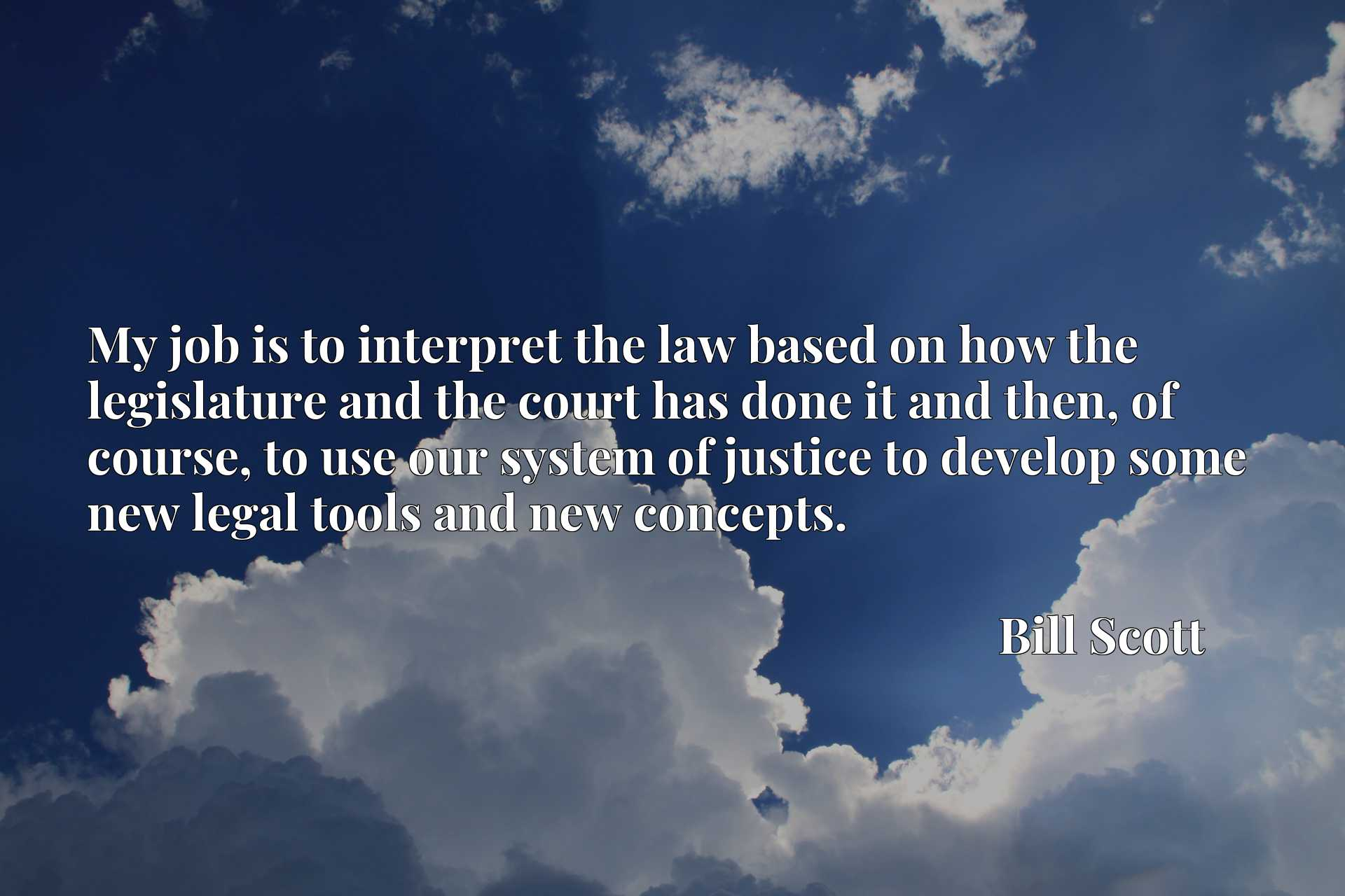 My job is to interpret the law based on how the legislature and the court has done it and then, of course, to use our system of justice to develop some new legal tools and new concepts.