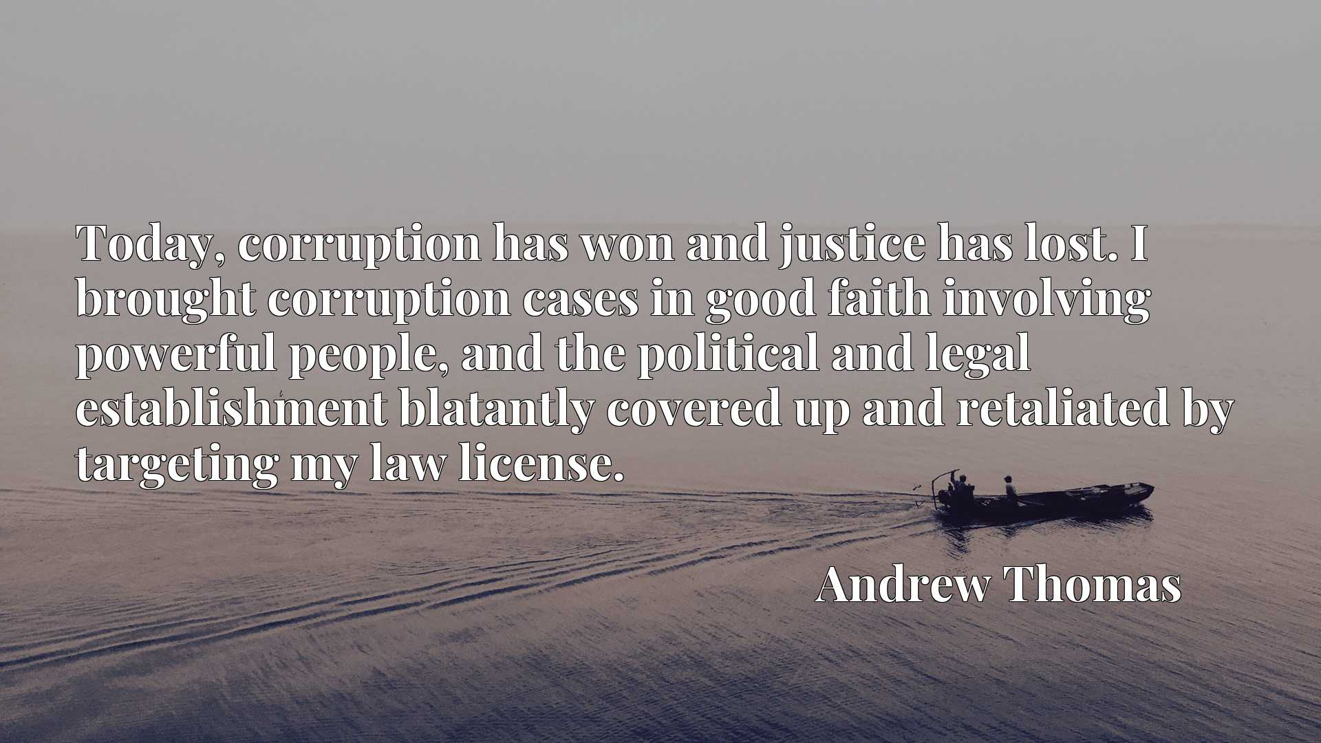 Today, corruption has won and justice has lost. I brought corruption cases in good faith involving powerful people, and the political and legal establishment blatantly covered up and retaliated by targeting my law license.