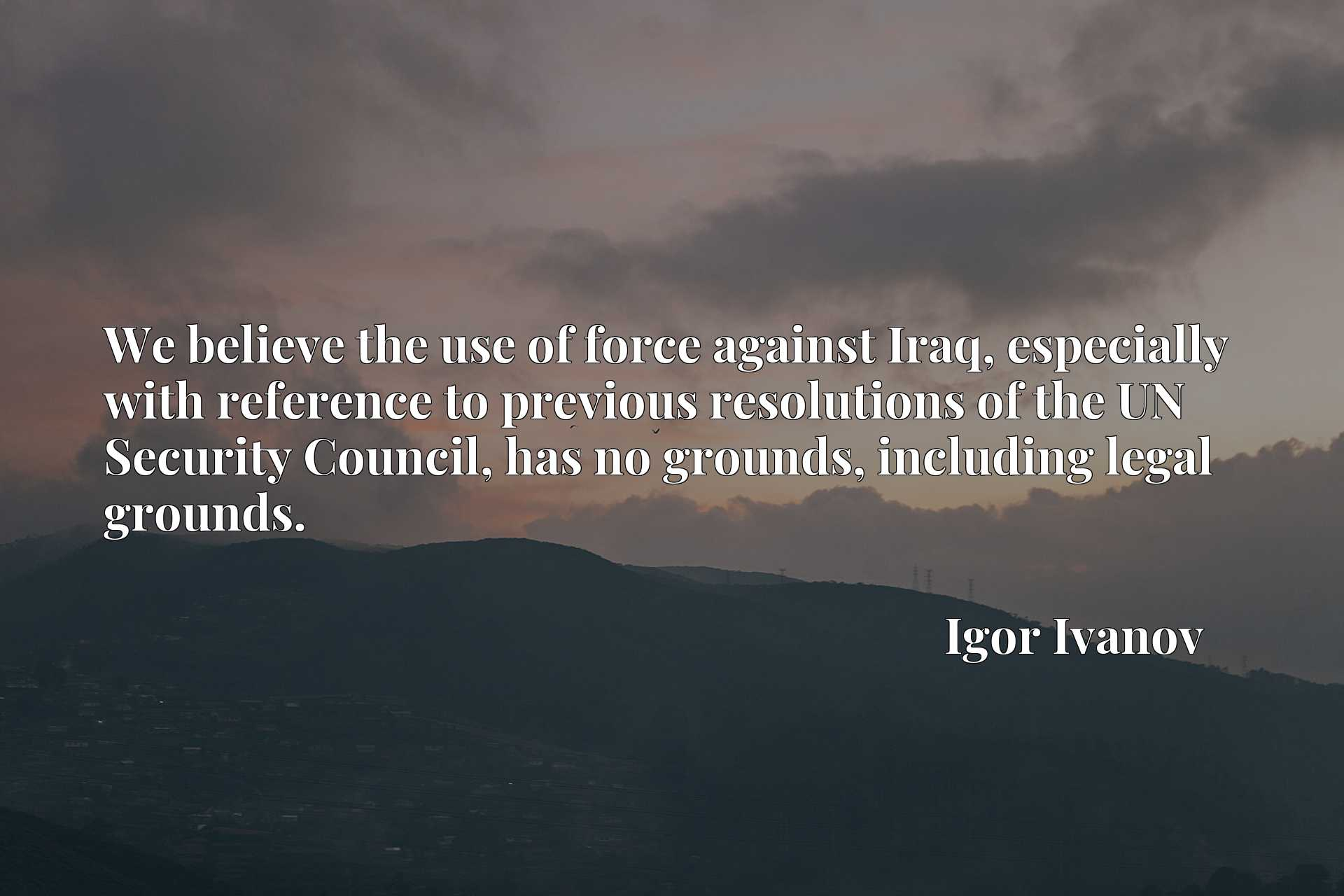 We believe the use of force against Iraq, especially with reference to previous resolutions of the UN Security Council, has no grounds, including legal grounds.