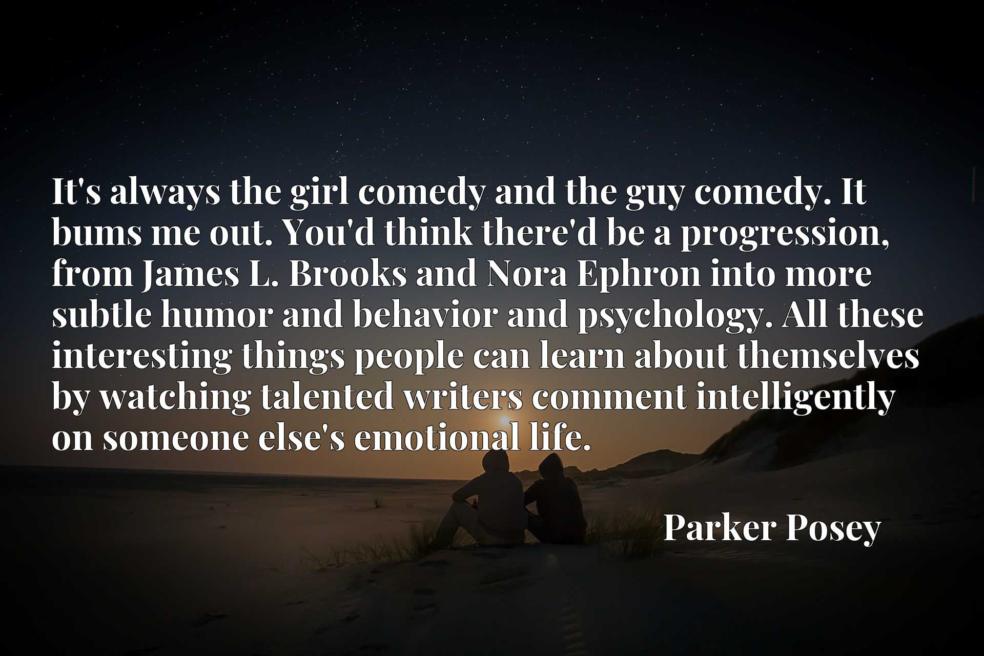 It's always the girl comedy and the guy comedy. It bums me out. You'd think there'd be a progression, from James L. Brooks and Nora Ephron into more subtle humor and behavior and psychology. All these interesting things people can learn about themselves by watching talented writers comment intelligently on someone else's emotional life.