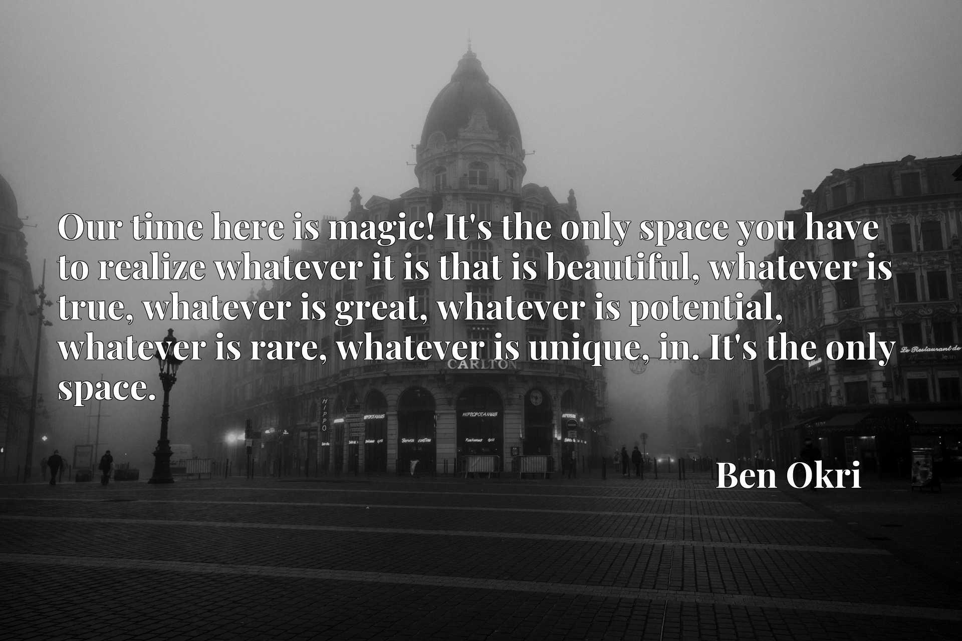 Our time here is magic! It's the only space you have to realize whatever it is that is beautiful, whatever is true, whatever is great, whatever is potential, whatever is rare, whatever is unique, in. It's the only space.