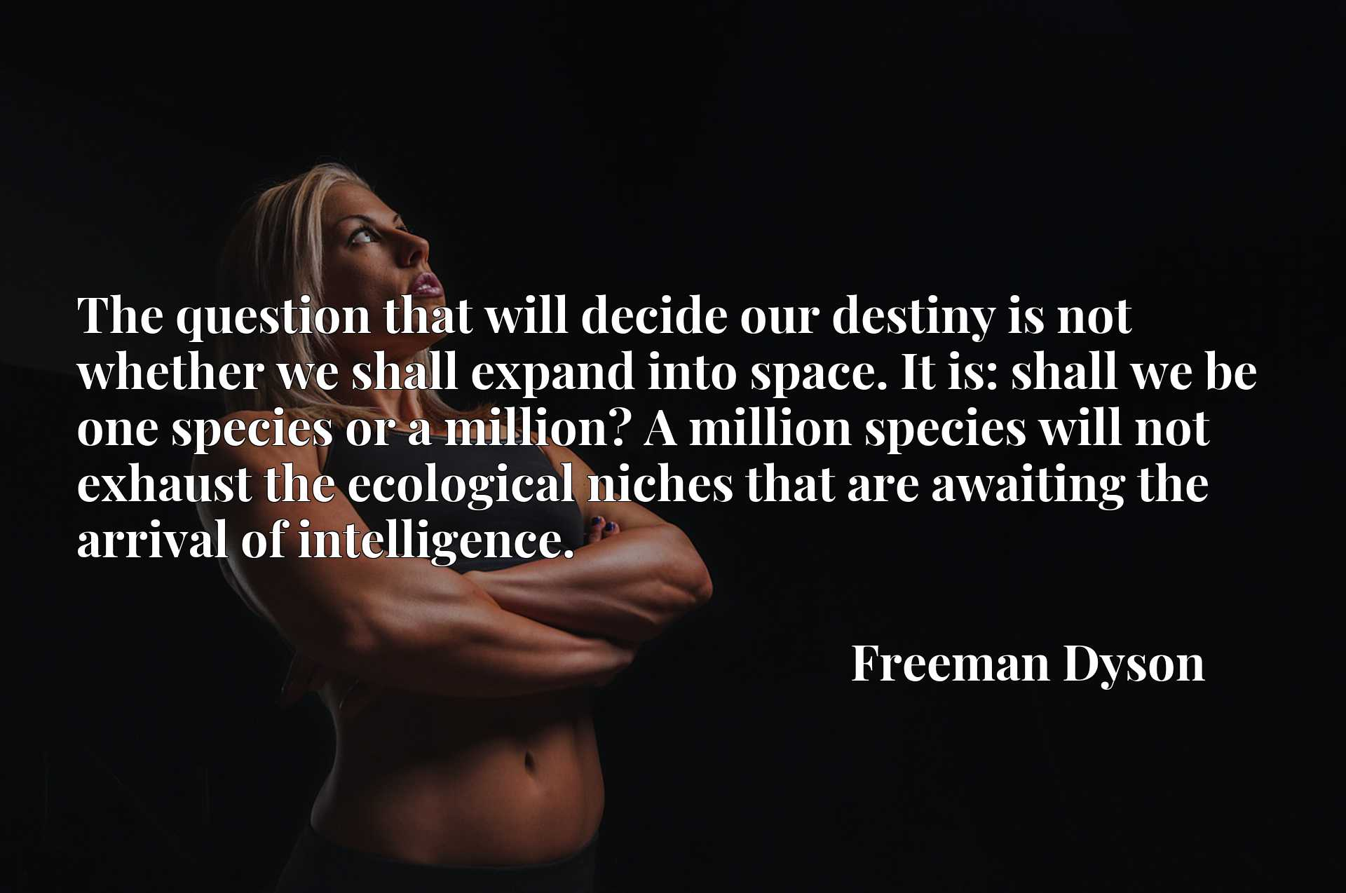 The question that will decide our destiny is not whether we shall expand into space. It is: shall we be one species or a million? A million species will not exhaust the ecological niches that are awaiting the arrival of intelligence.