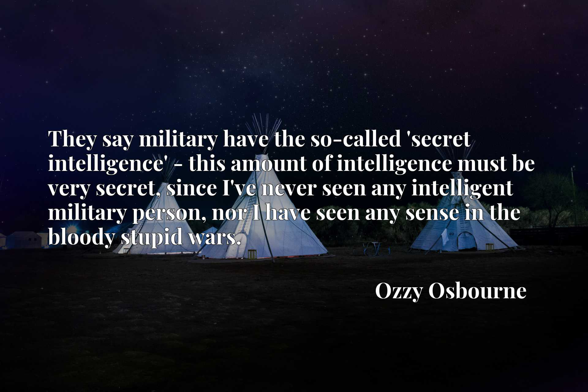 They say military have the so-called 'secret intelligence' - this amount of intelligence must be very secret, since I've never seen any intelligent military person, nor I have seen any sense in the bloody stupid wars.