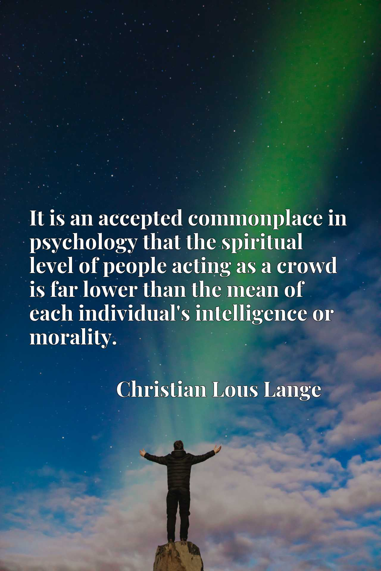 It is an accepted commonplace in psychology that the spiritual level of people acting as a crowd is far lower than the mean of each individual's intelligence or morality.