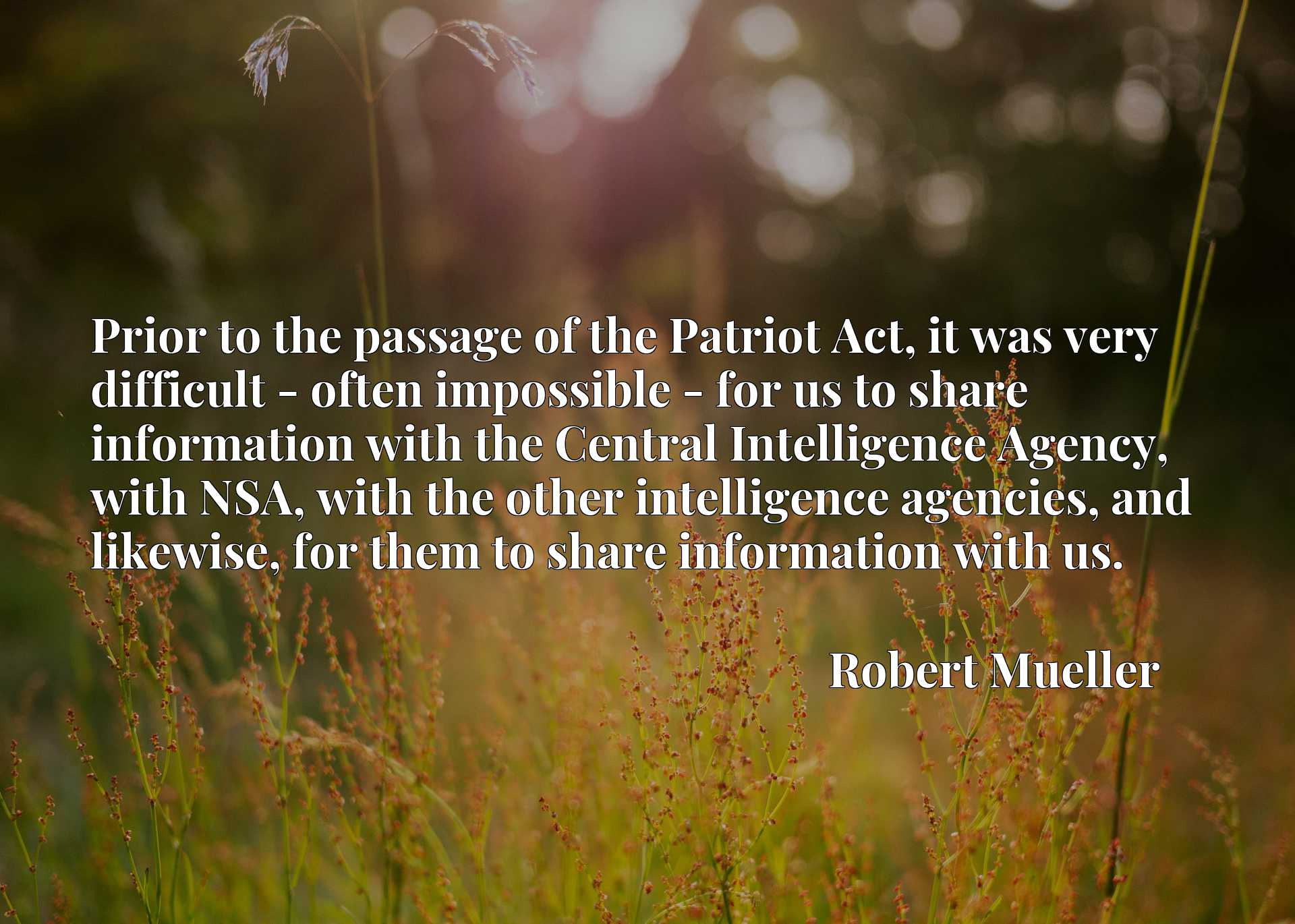 Prior to the passage of the Patriot Act, it was very difficult - often impossible - for us to share information with the Central Intelligence Agency, with NSA, with the other intelligence agencies, and likewise, for them to share information with us.