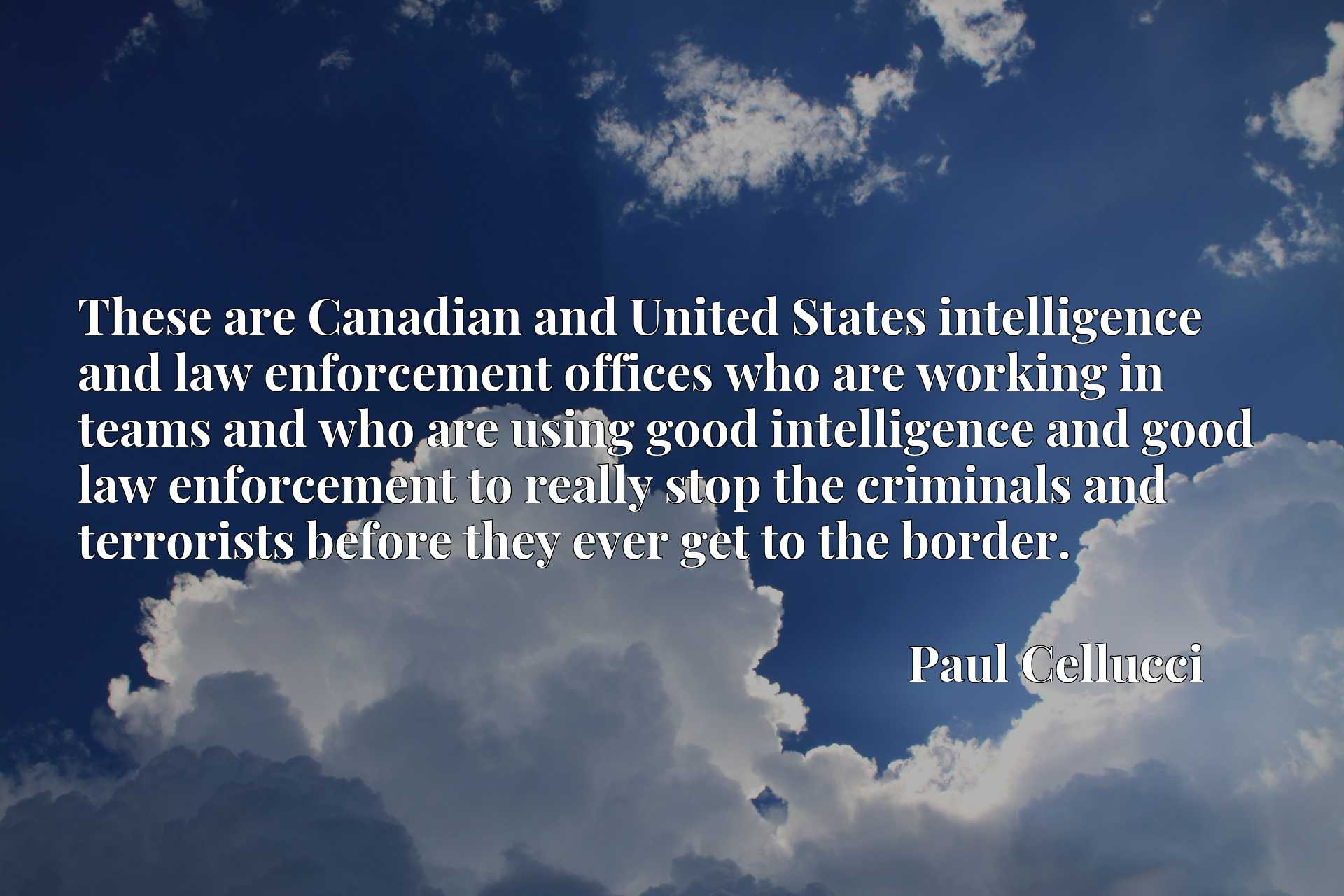 These are Canadian and United States intelligence and law enforcement offices who are working in teams and who are using good intelligence and good law enforcement to really stop the criminals and terrorists before they ever get to the border.