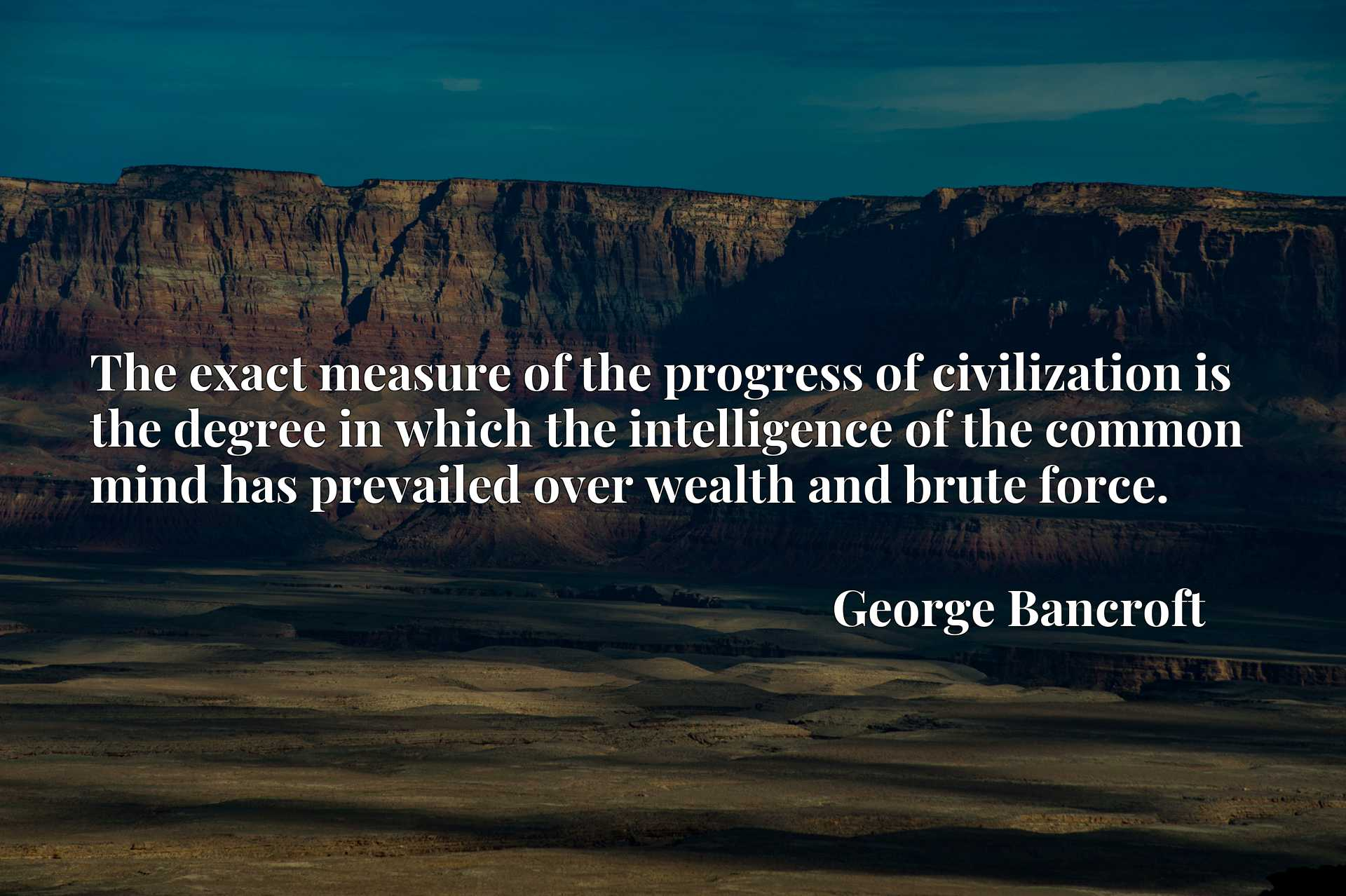 The exact measure of the progress of civilization is the degree in which the intelligence of the common mind has prevailed over wealth and brute force.