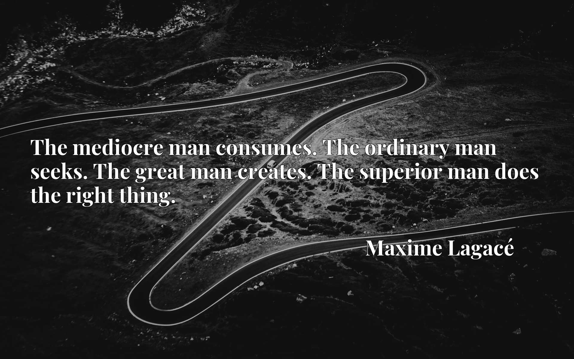 The mediocre man consumes. The ordinary man seeks. The great man creates. The superior man does the right thing.