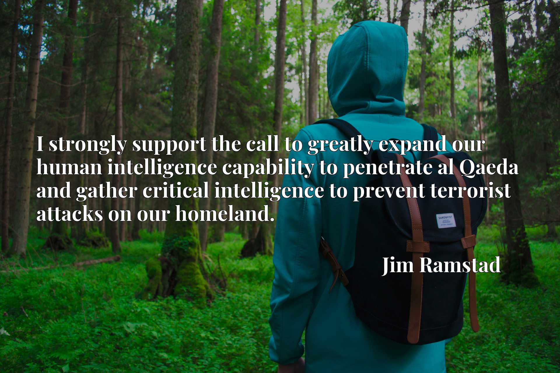 I strongly support the call to greatly expand our human intelligence capability to penetrate al Qaeda and gather critical intelligence to prevent terrorist attacks on our homeland.