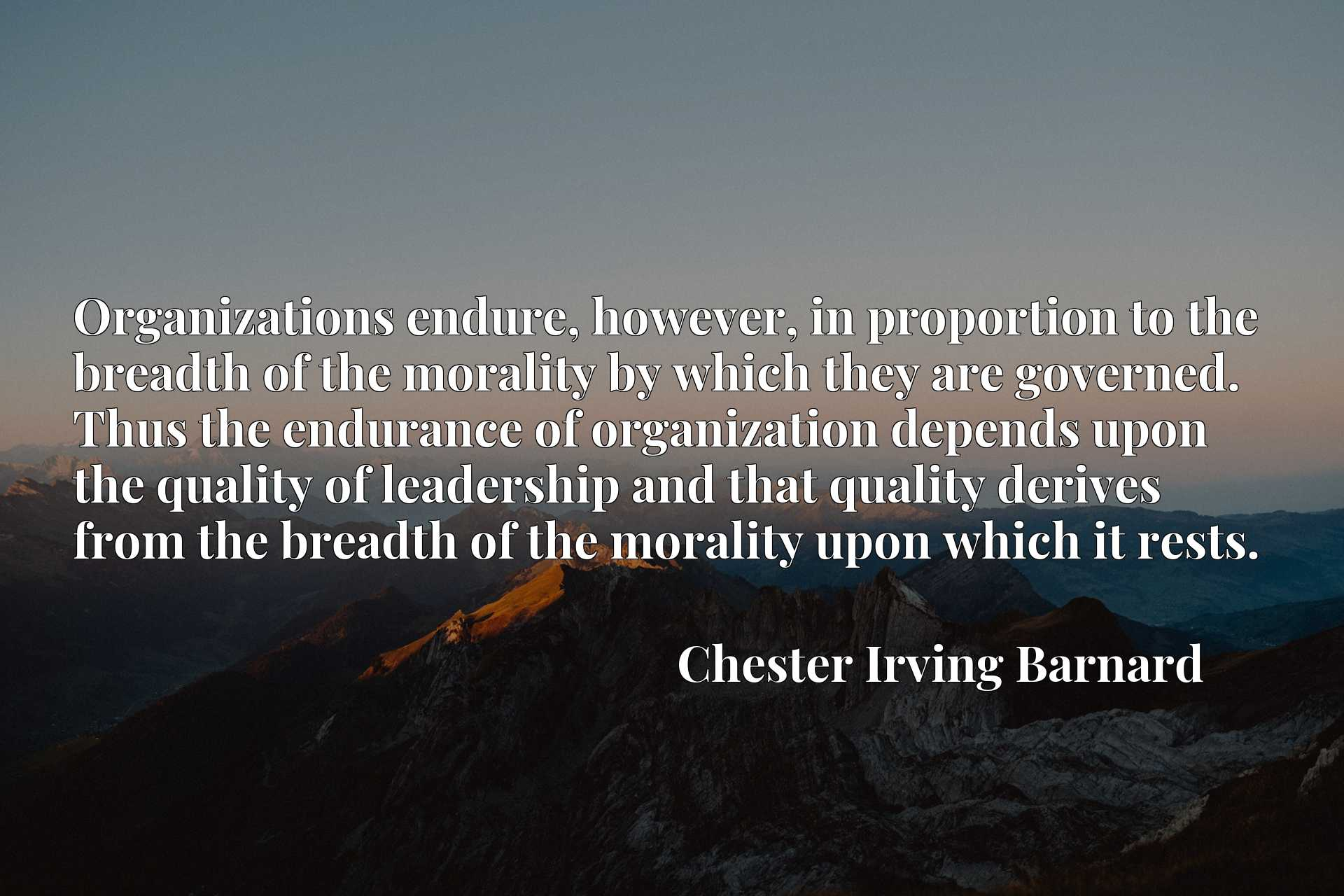 Organizations endure, however, in proportion to the breadth of the morality by which they are governed. Thus the endurance of organization depends upon the quality of leadership and that quality derives from the breadth of the morality upon which it rests.