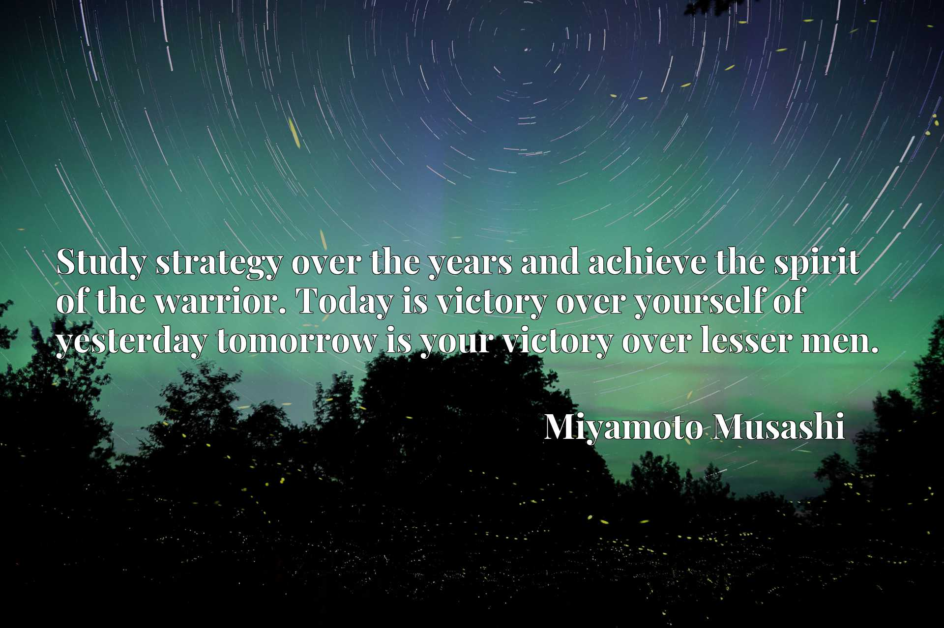 Study strategy over the years and achieve the spirit of the warrior. Today is victory over yourself of yesterday tomorrow is your victory over lesser men.