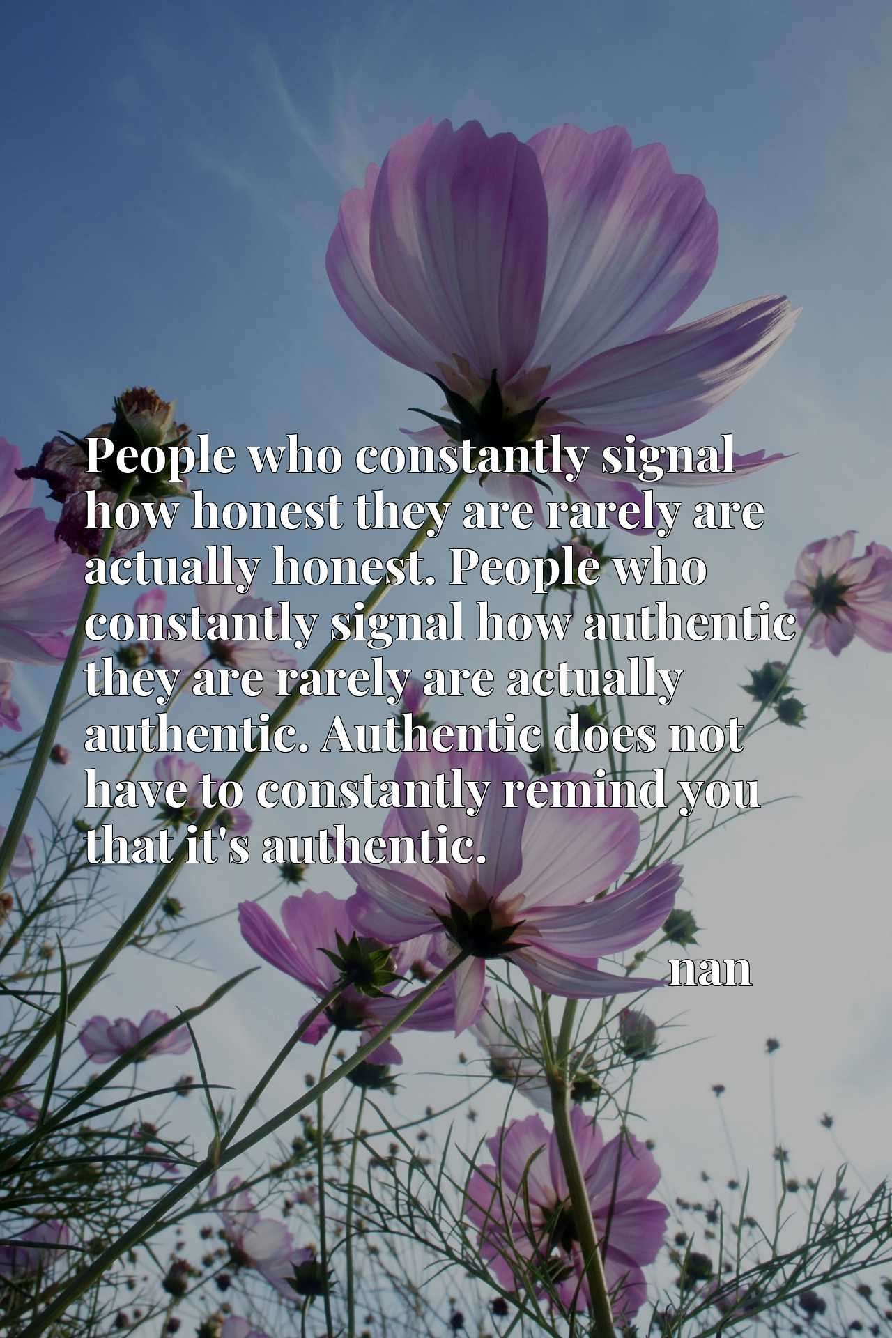 People who constantly signal how honest they are rarely are actually honest. People who constantly signal how authentic they are rarely are actually authentic. Authentic does not have to constantly remind you that it's authentic.