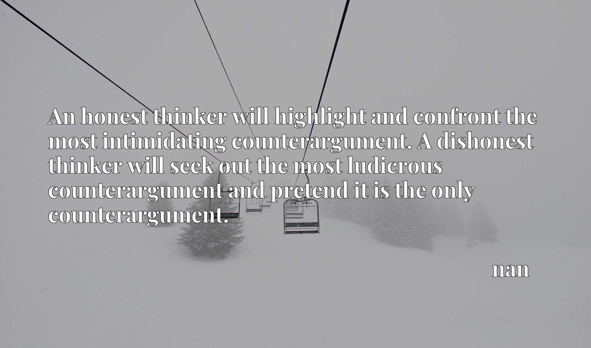 An honest thinker will highlight and confront the most intimidating counterargument. A dishonest thinker will seek out the most ludicrous counterargument and pretend it is the only counterargument.