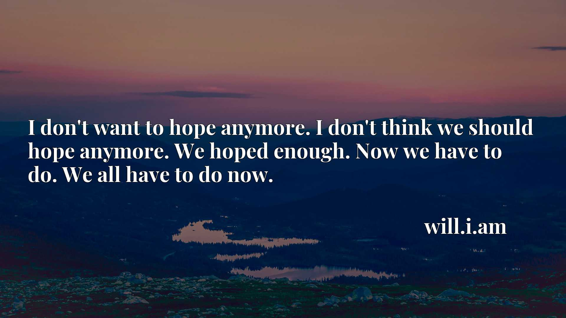 I don't want to hope anymore. I don't think we should hope anymore. We hoped enough. Now we have to do. We all have to do now.
