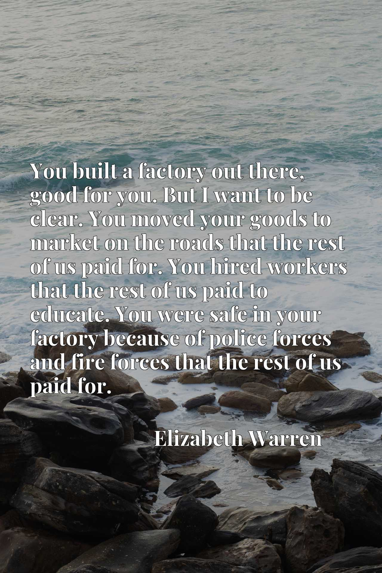 You built a factory out there, good for you. But I want to be clear. You moved your goods to market on the roads that the rest of us paid for. You hired workers that the rest of us paid to educate. You were safe in your factory because of police forces and fire forces that the rest of us paid for.