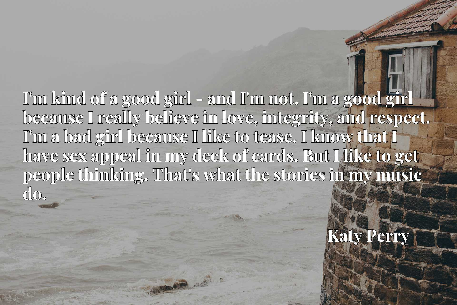 I'm kind of a good girl - and I'm not. I'm a good girl because I really believe in love, integrity, and respect. I'm a bad girl because I like to tease. I know that I have sex appeal in my deck of cards. But I like to get people thinking. That's what the stories in my music do.