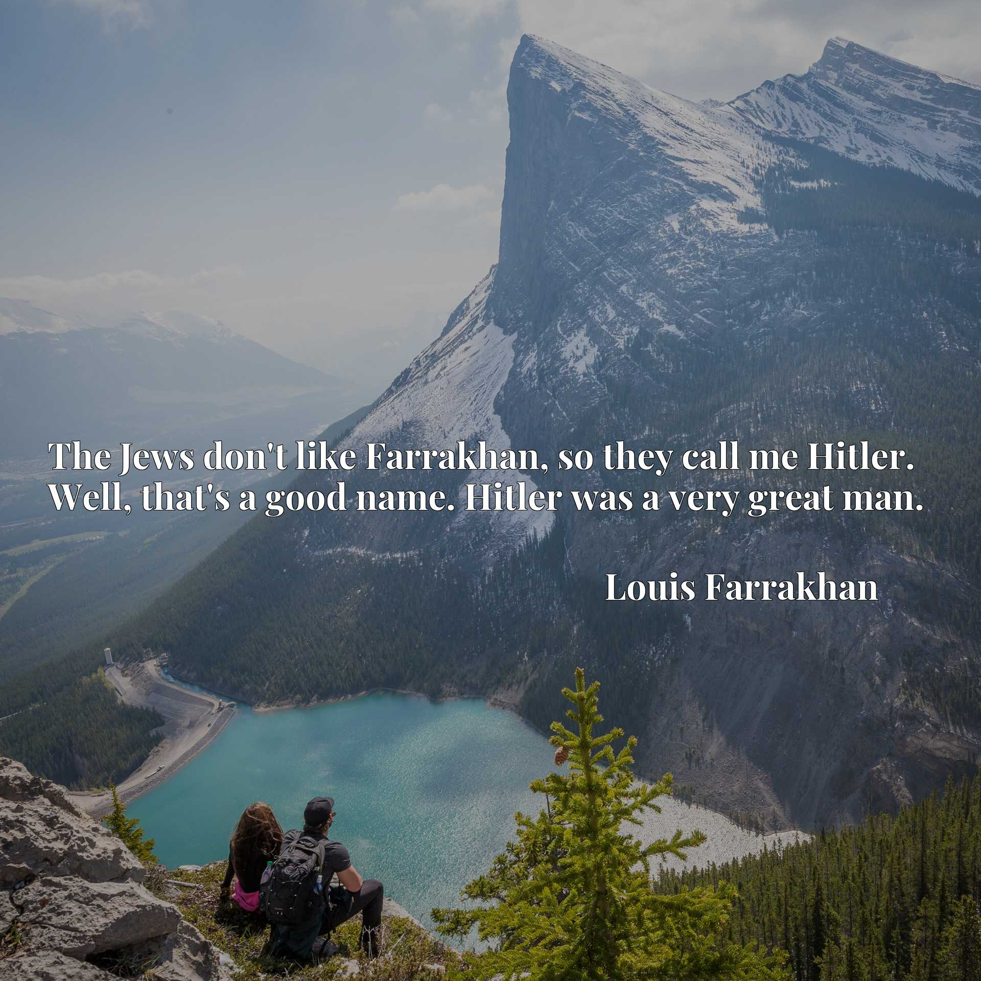 The Jews don't like Farrakhan, so they call me Hitler. Well, that's a good name. Hitler was a very great man.