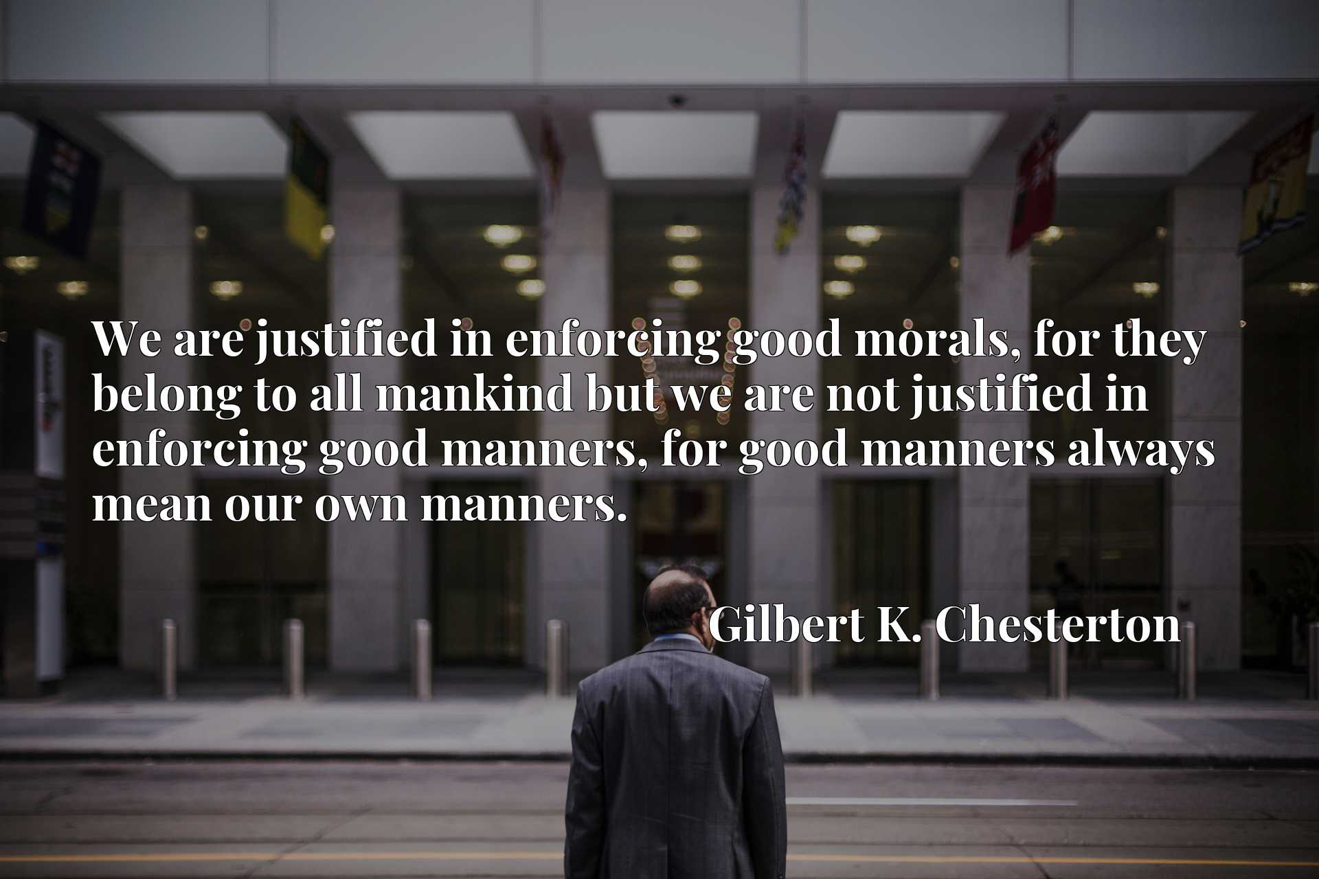We are justified in enforcing good morals, for they belong to all mankind but we are not justified in enforcing good manners, for good manners always mean our own manners.
