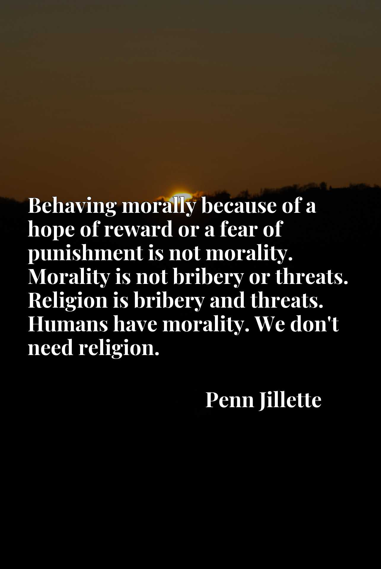 Behaving morally because of a hope of reward or a fear of punishment is not morality. Morality is not bribery or threats. Religion is bribery and threats. Humans have morality. We don't need religion.