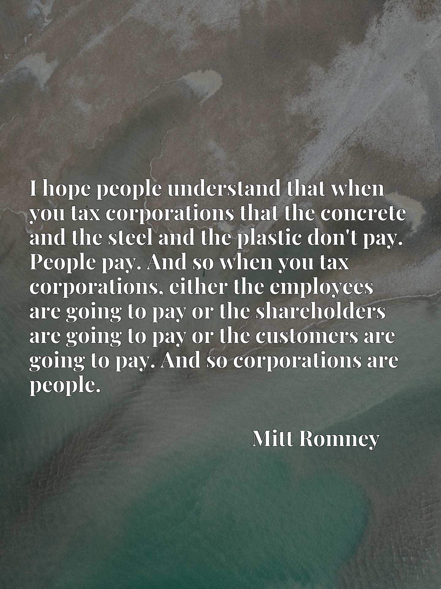 I hope people understand that when you tax corporations that the concrete and the steel and the plastic don't pay. People pay. And so when you tax corporations, either the employees are going to pay or the shareholders are going to pay or the customers are going to pay. And so corporations are people.