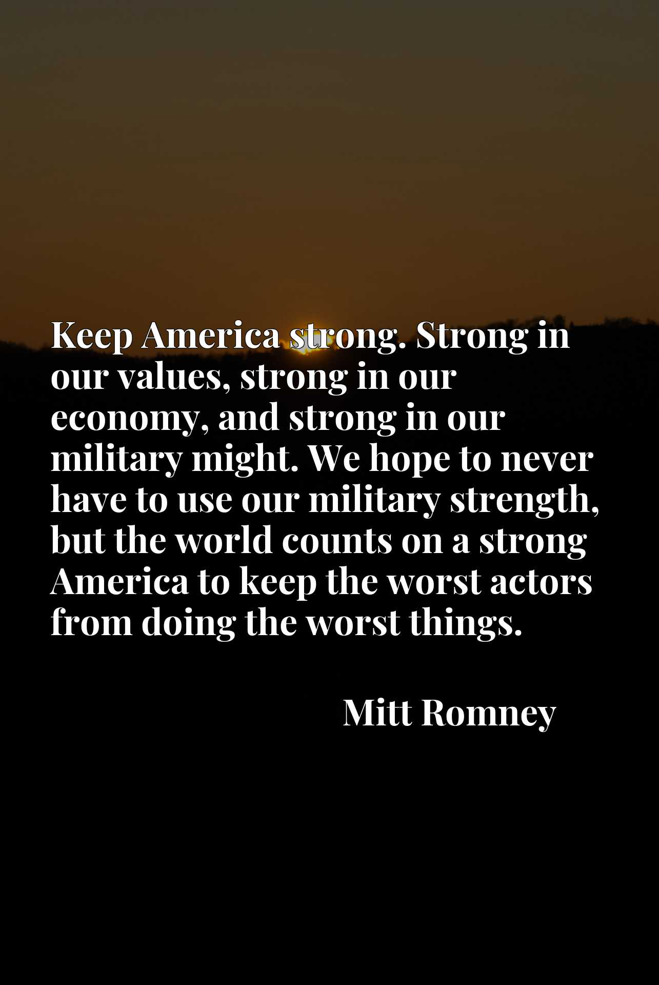 Keep America strong. Strong in our values, strong in our economy, and strong in our military might. We hope to never have to use our military strength, but the world counts on a strong America to keep the worst actors from doing the worst things.