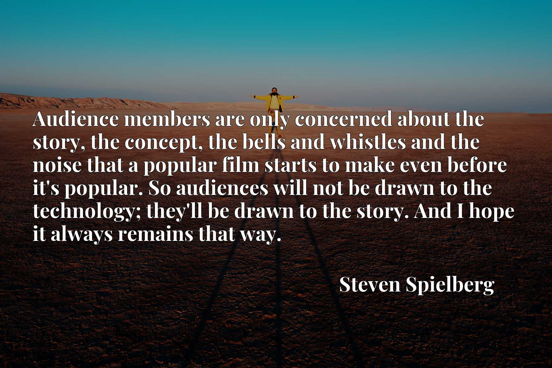 Audience members are only concerned about the story, the concept, the bells and whistles and the noise that a popular film starts to make even before it's popular. So audiences will not be drawn to the technology; they'll be drawn to the story. And I hope it always remains that way.