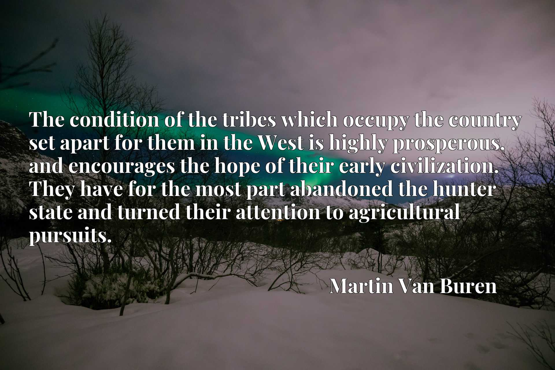 The condition of the tribes which occupy the country set apart for them in the West is highly prosperous, and encourages the hope of their early civilization. They have for the most part abandoned the hunter state and turned their attention to agricultural pursuits.