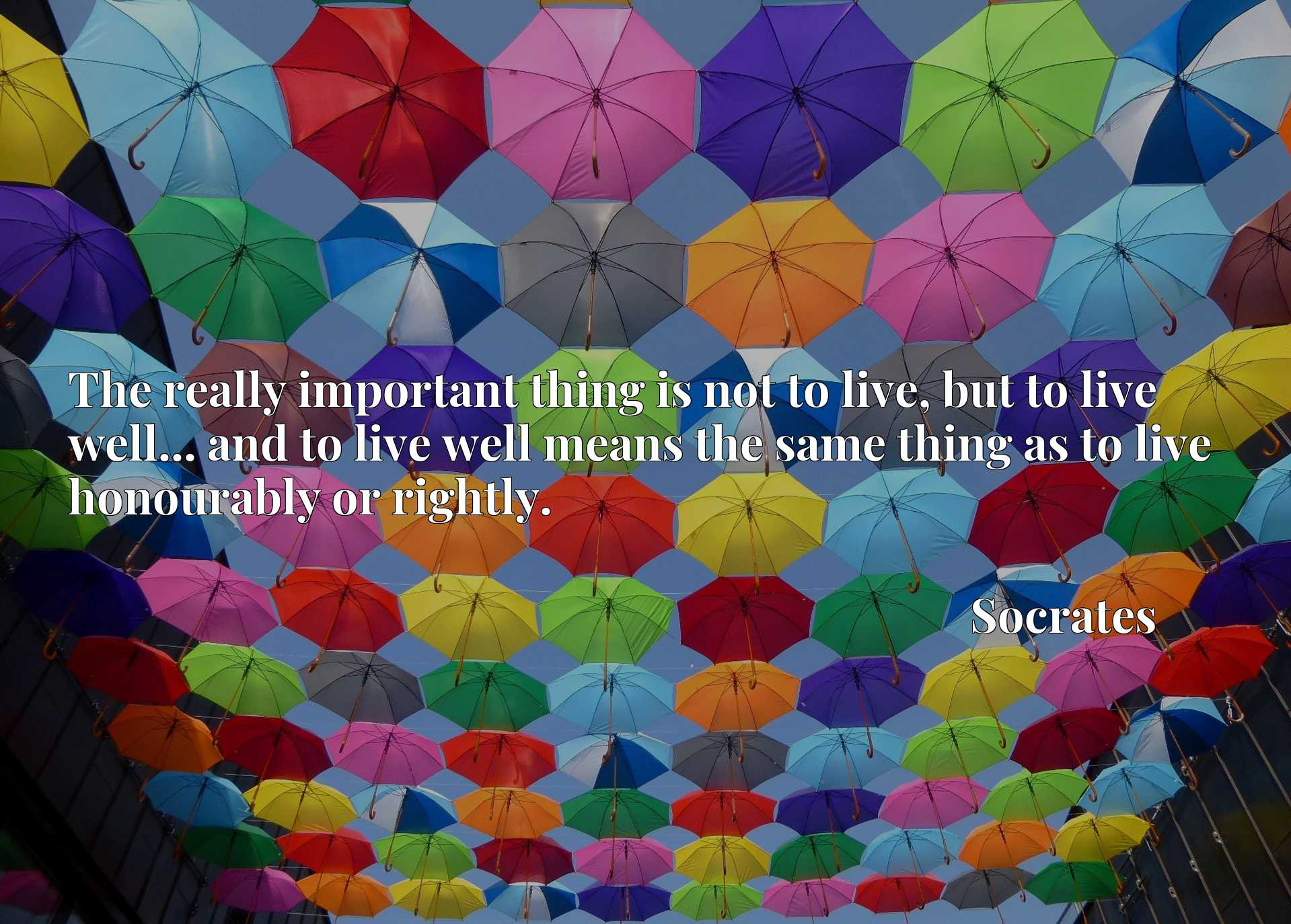 The really important thing is not to live, but to live well... and to live well means the same thing as to live honourably or rightly.