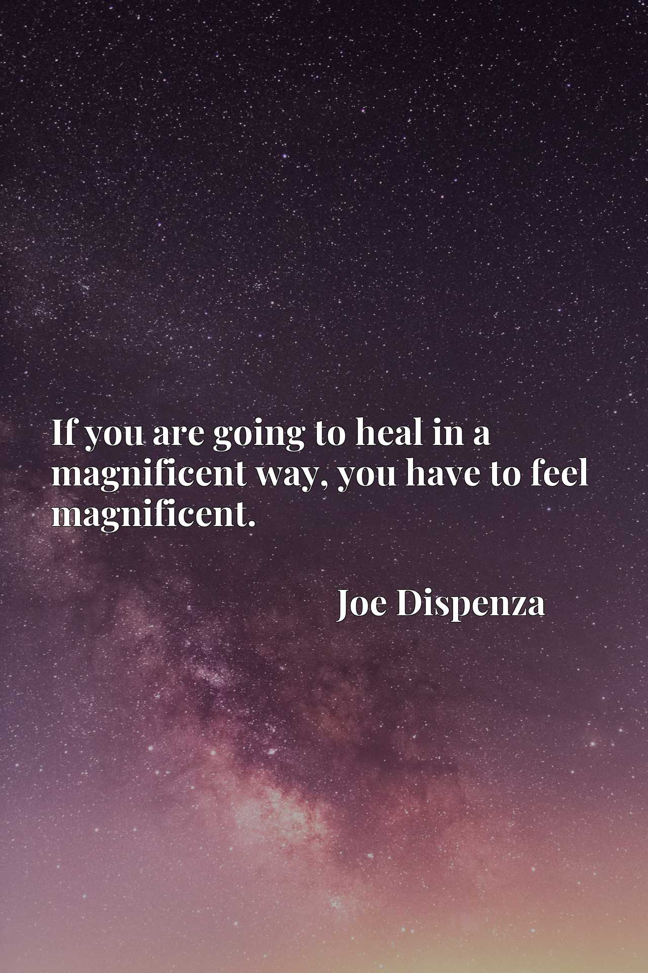 If you are going to heal in a magnificent way, you have to feel magnificent.