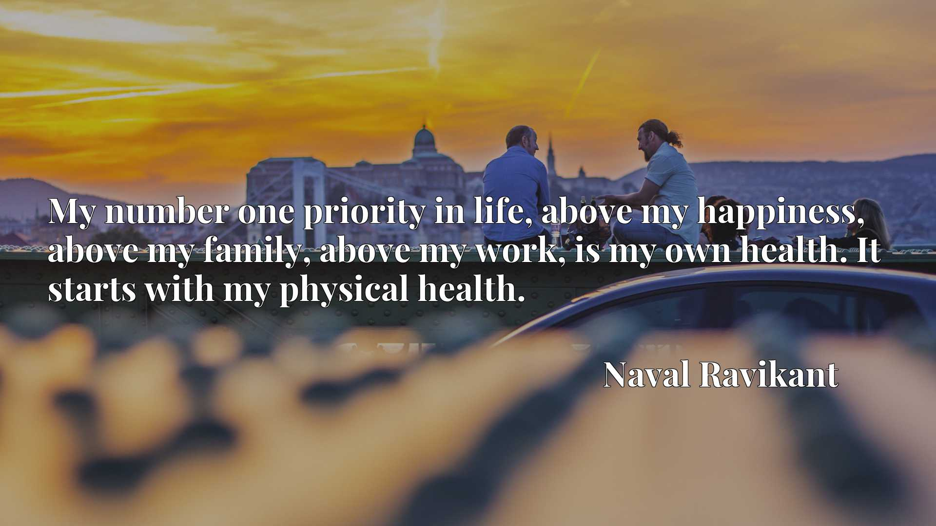 My number one priority in life, above my happiness, above my family, above my work, is my own health. It starts with my physical health.