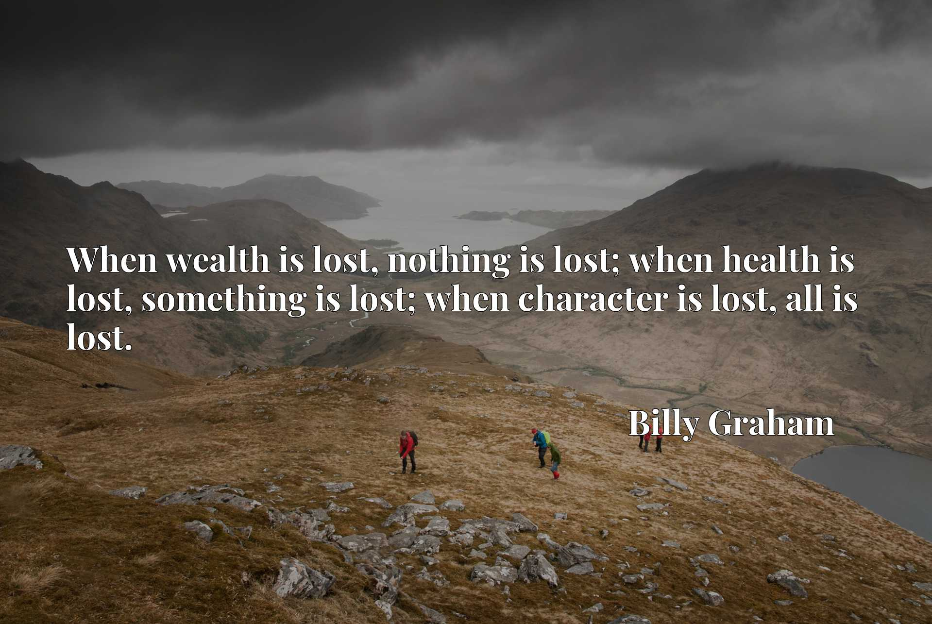 When wealth is lost, nothing is lost; when health is lost, something is lost; when character is lost, all is lost.